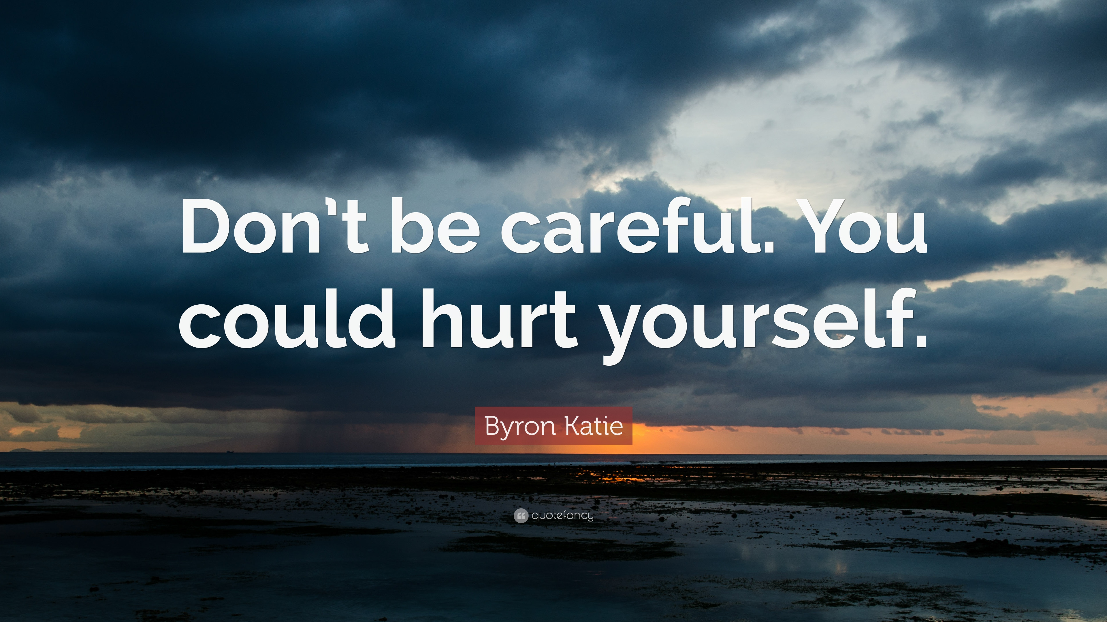"Byron Katie Quotes Byron Katie Quote ""Don't Be Carefulyou Could Hurt Yourself"