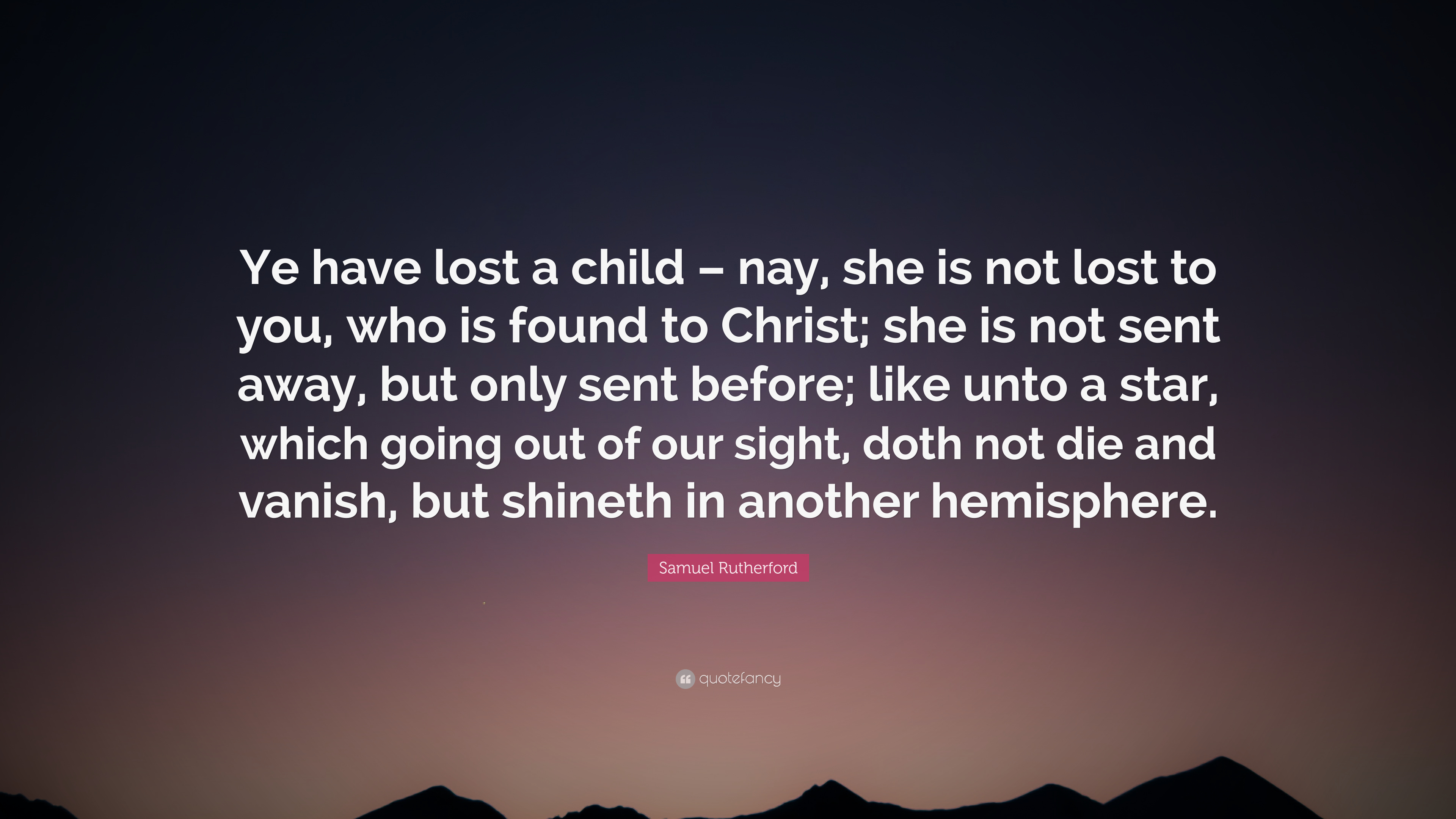 """Samuel Rutherford Quote: """"Ye have lost a child – nay, she is ..."""