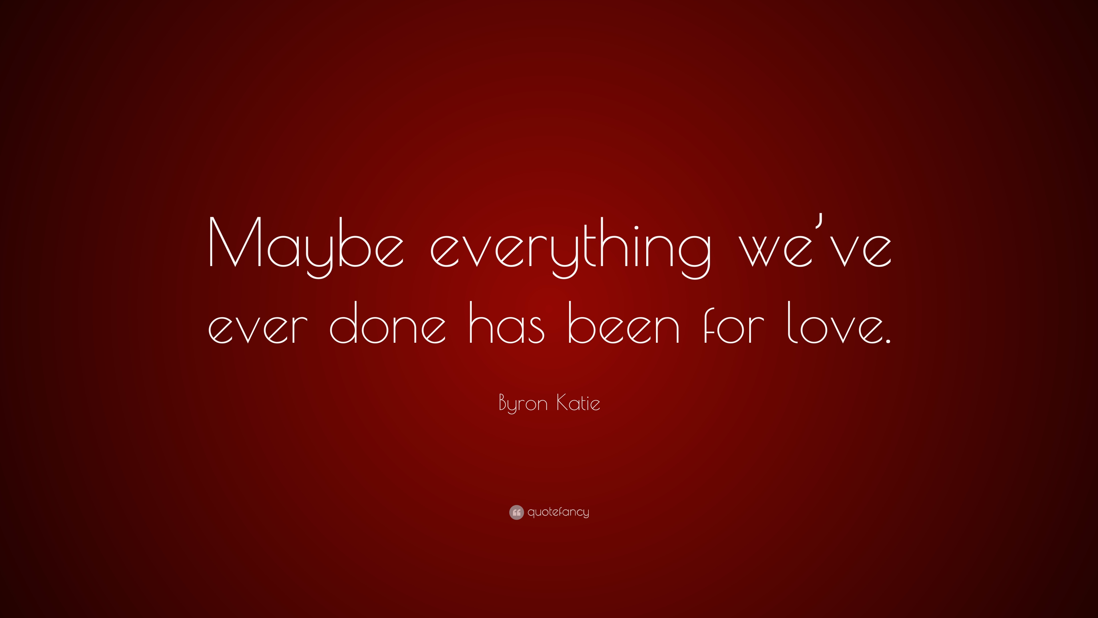 Byron Katie Quotes   Byron Katie Quote Maybe Everything We Ve Ever Done Has Been For