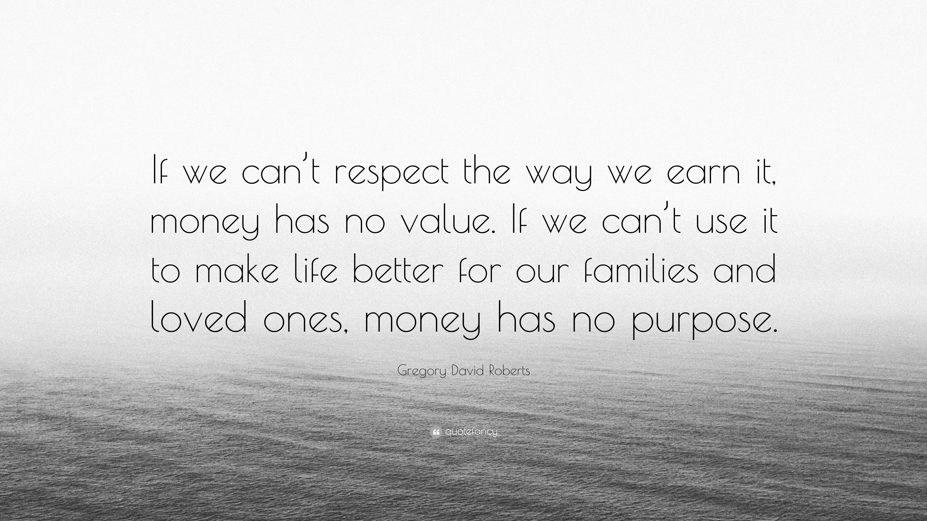 Gregory David Roberts Quote If We Can T Respect The Way We Earn It