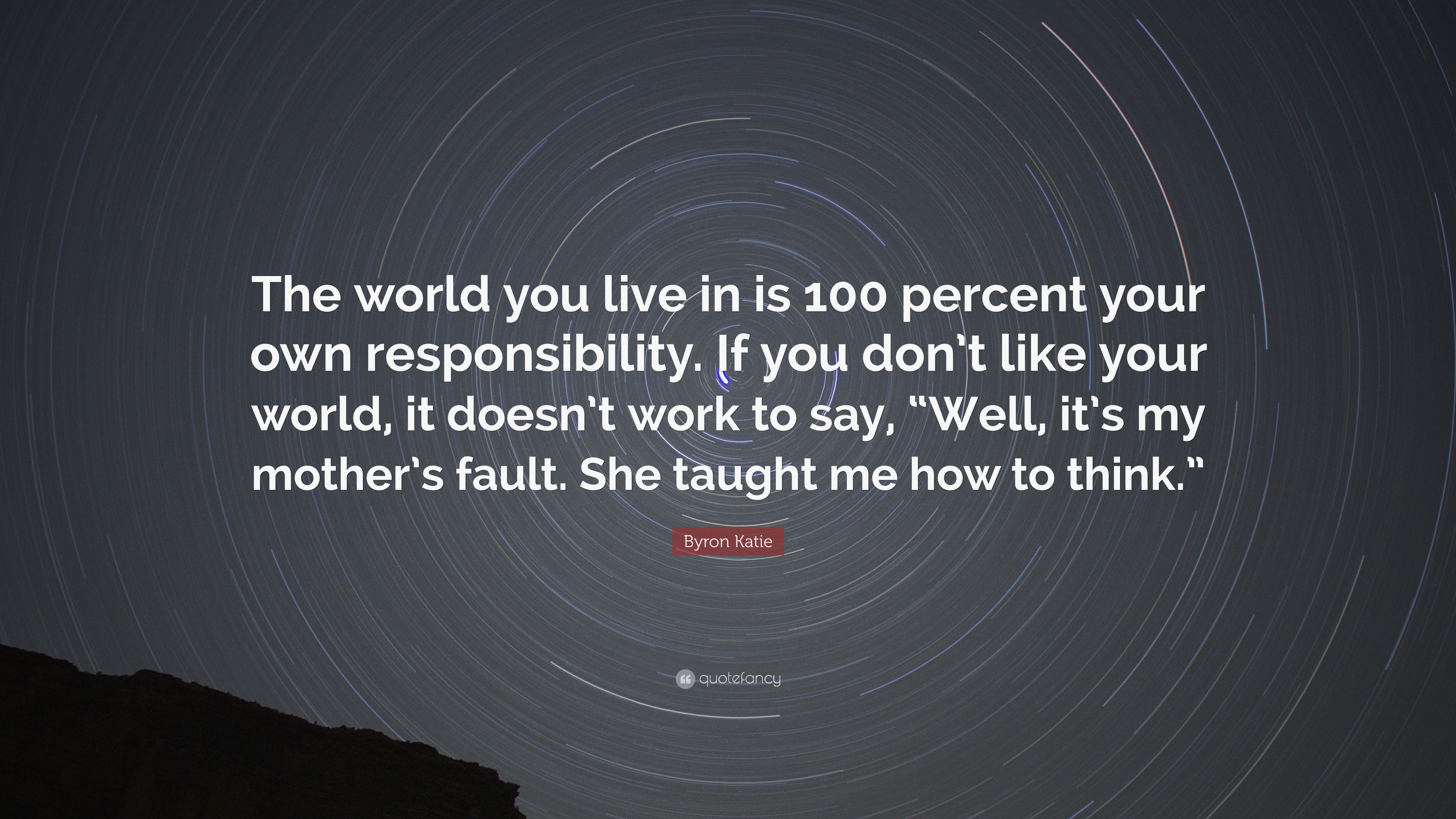 Byron Katie Quote The World You Live In Is 100 Percent Your Own