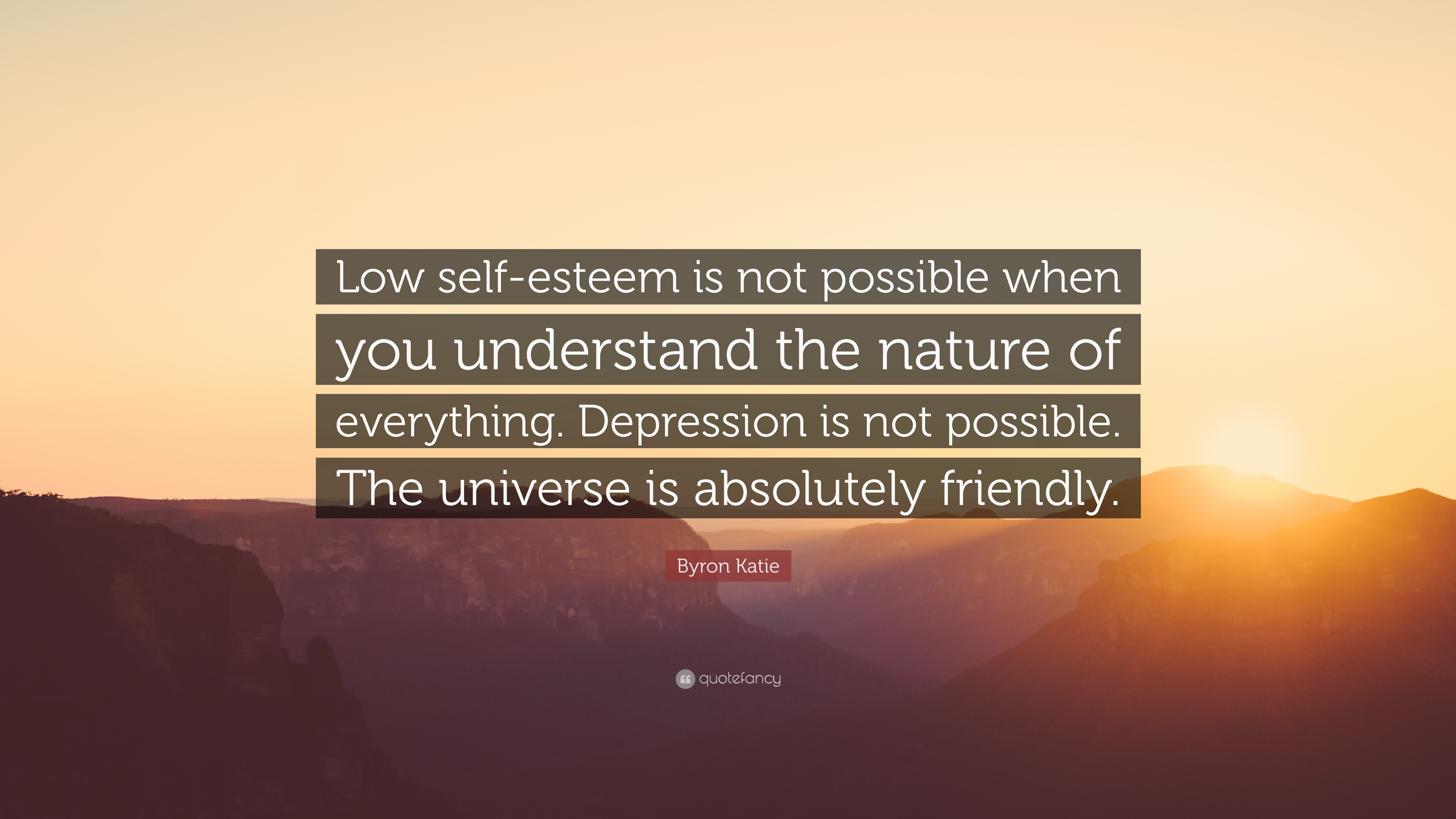 Byron Katie Quote Low Self Esteem Is Not Possible When You