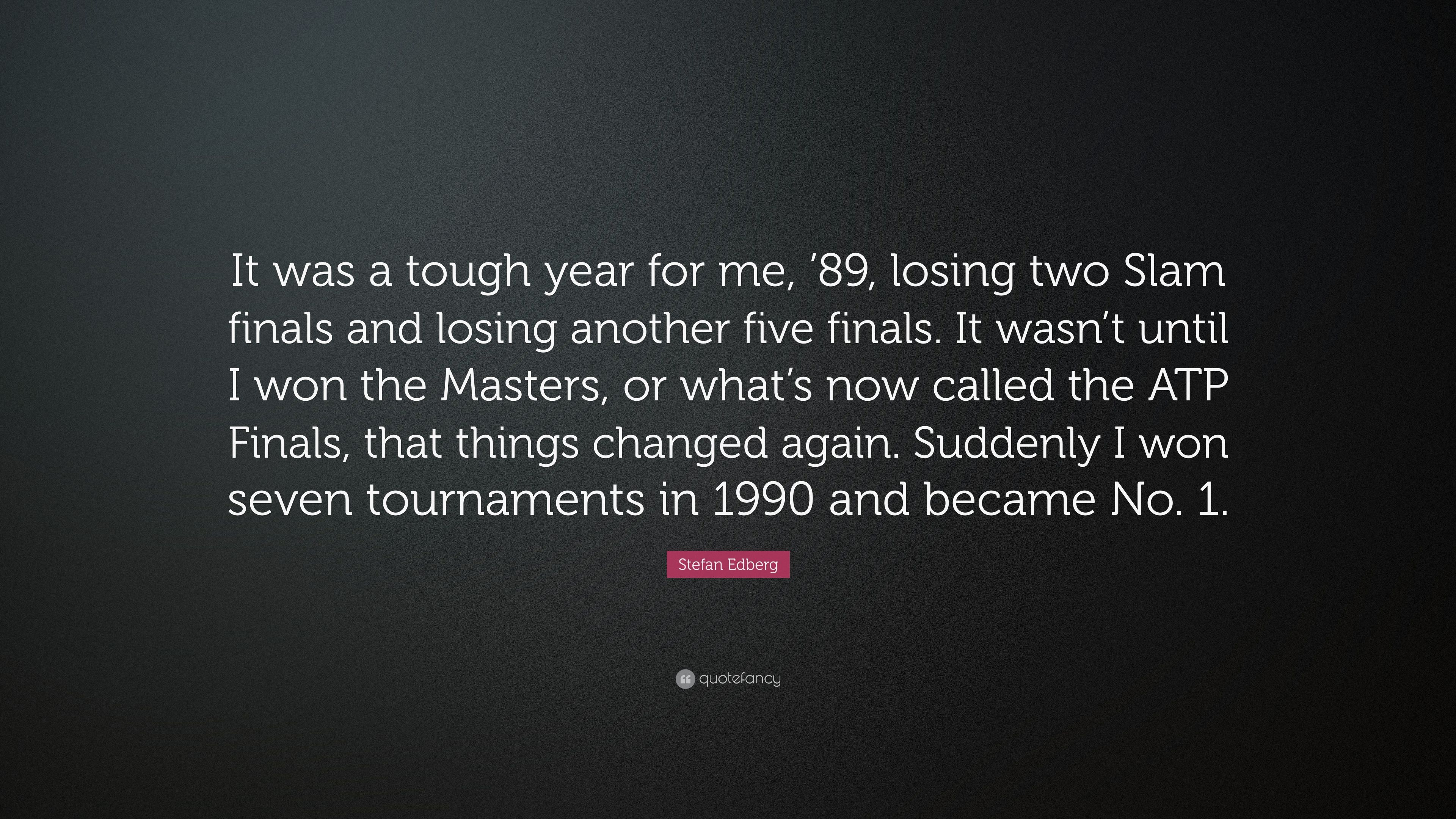 """Finals Quotes Stefan Edberg Quote """"It Was A Tough Year For Me '89 Losing Two"""
