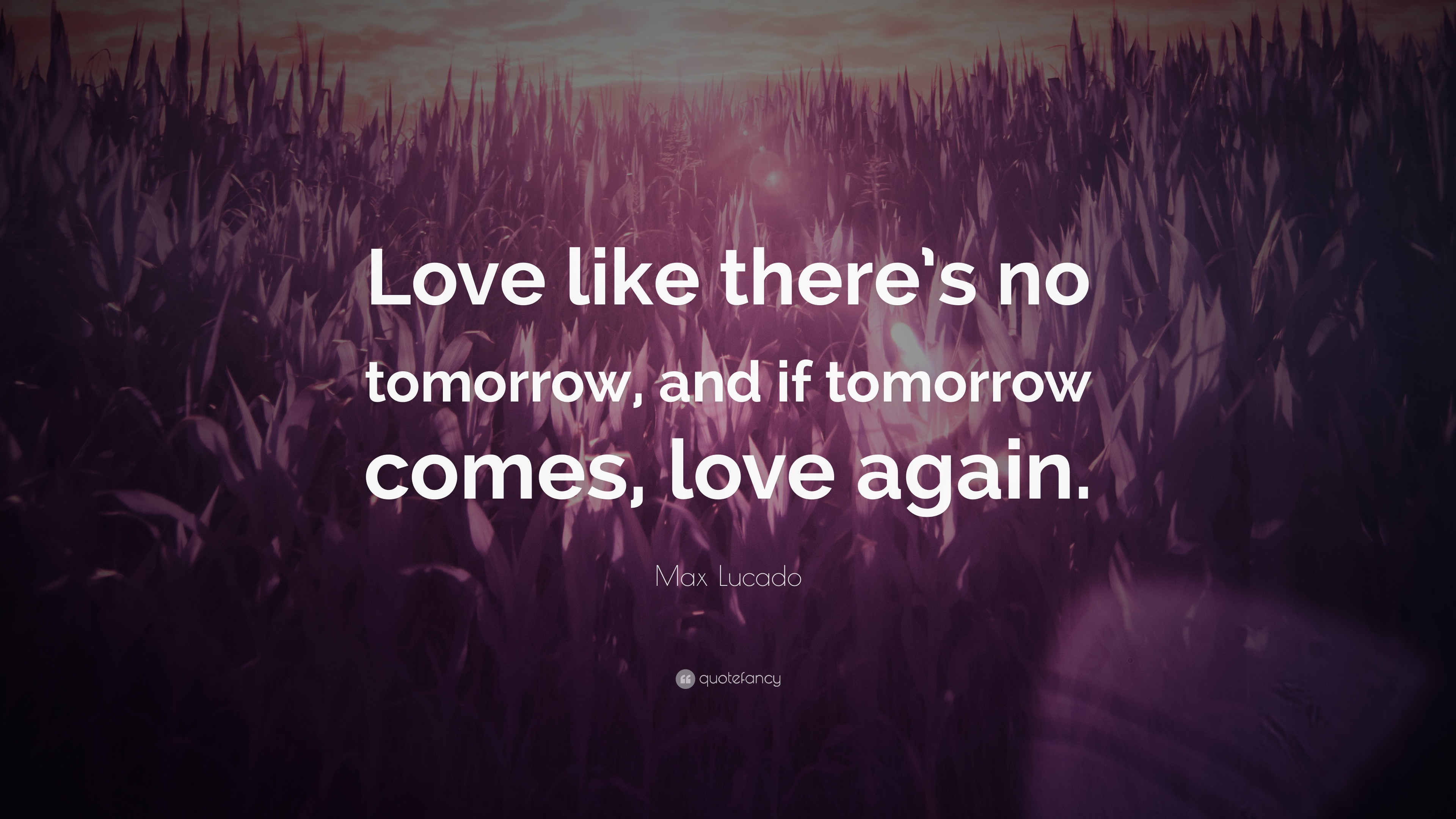 Max Lucado Quote: U201cLove Like Thereu0027s No Tomorrow, And If Tomorrow Comes,