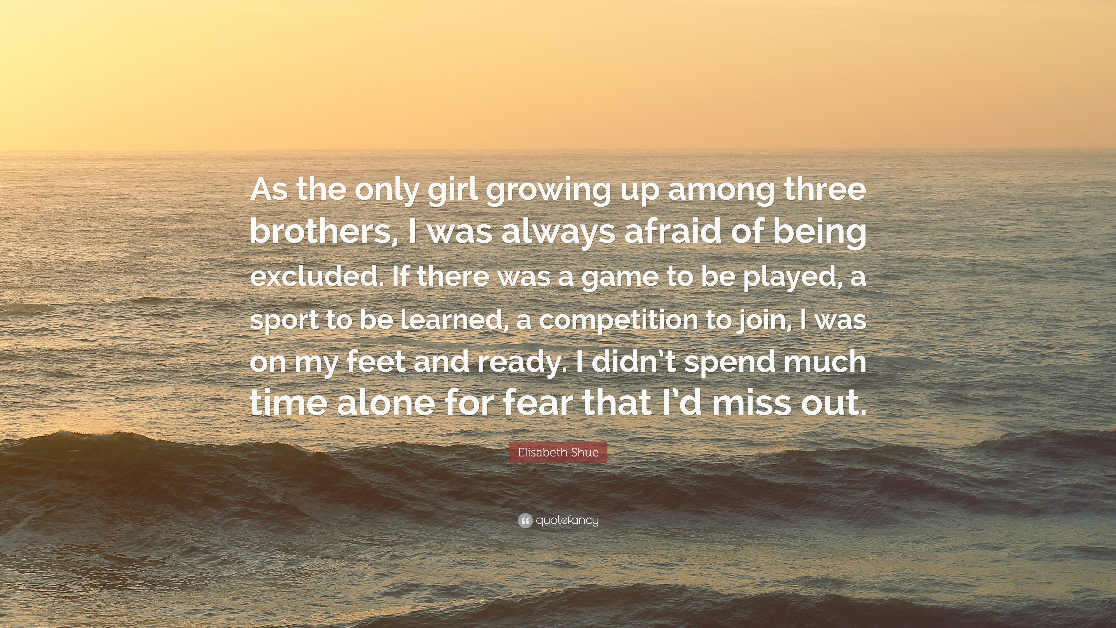 """Elisabeth Shue Quote: """"As The Only Girl Growing Up Among"""