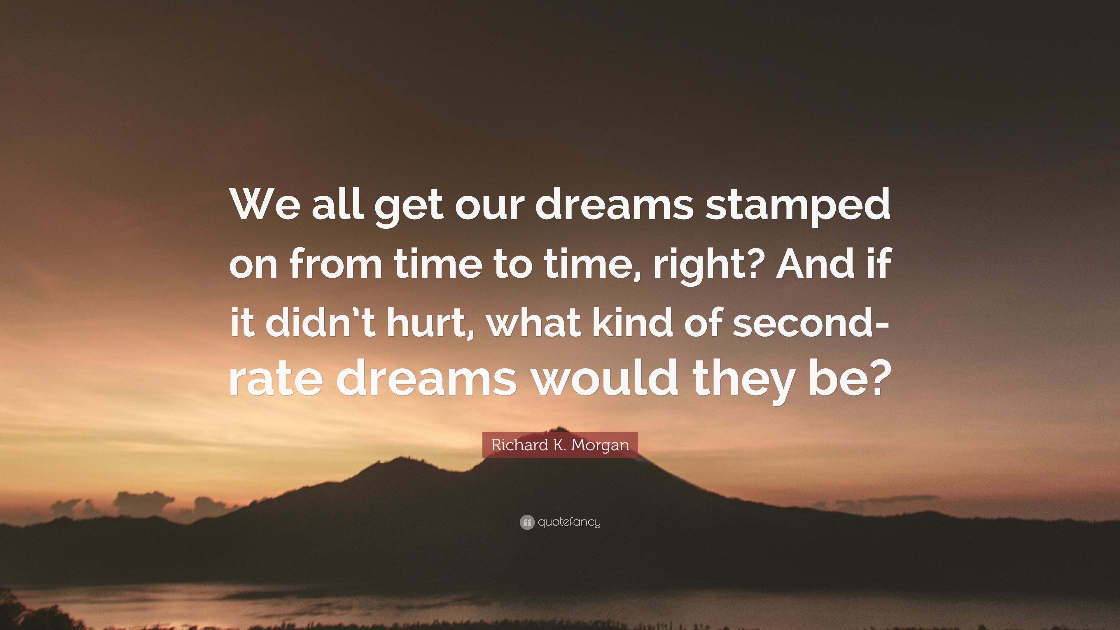 What If Our Dreams Are Right And >> Richard K Morgan Quote We All Get Our Dreams Stamped On From Time