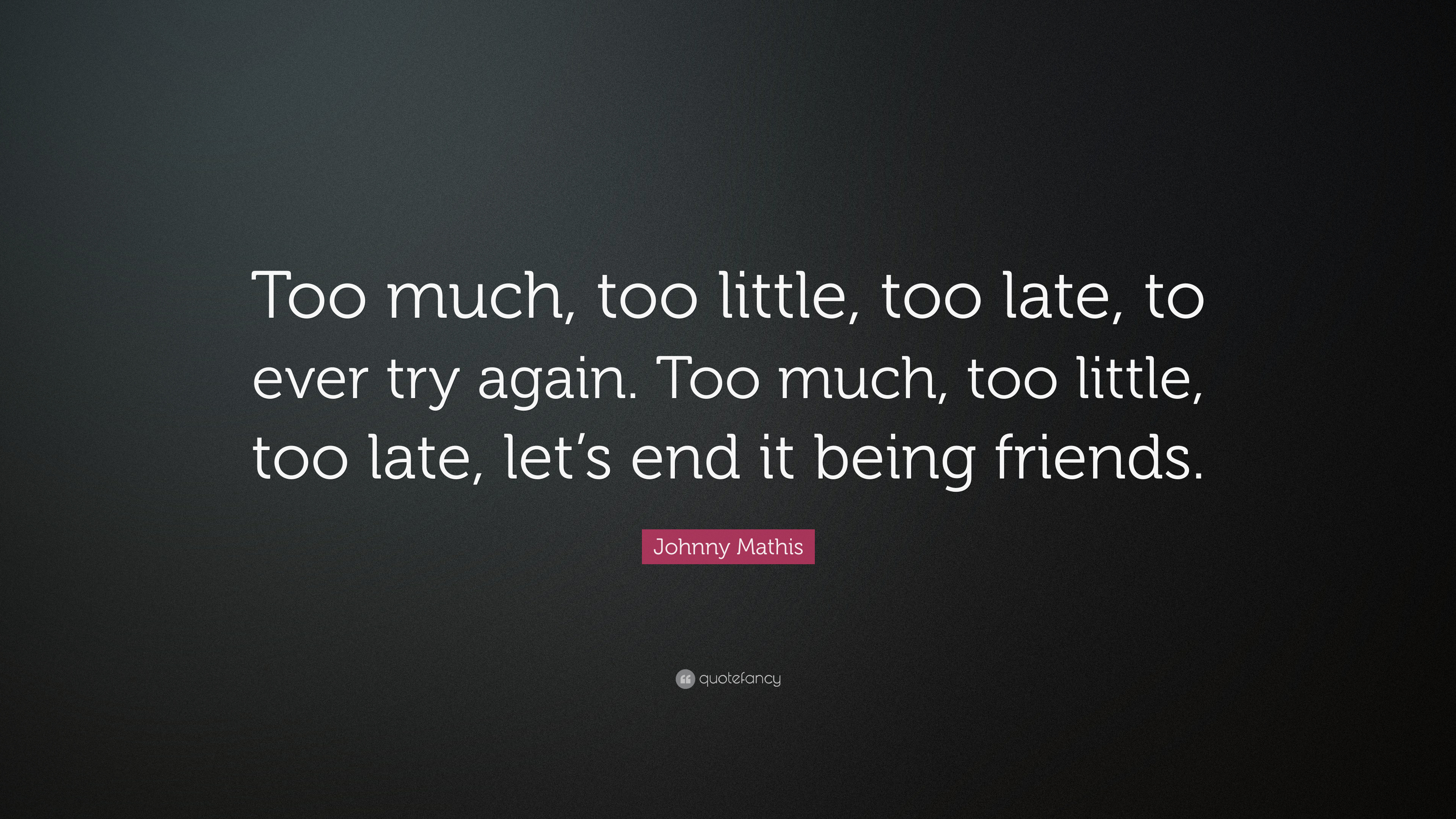 Johnny Mathis Quote Too Much Too Little Too Late To Ever Try