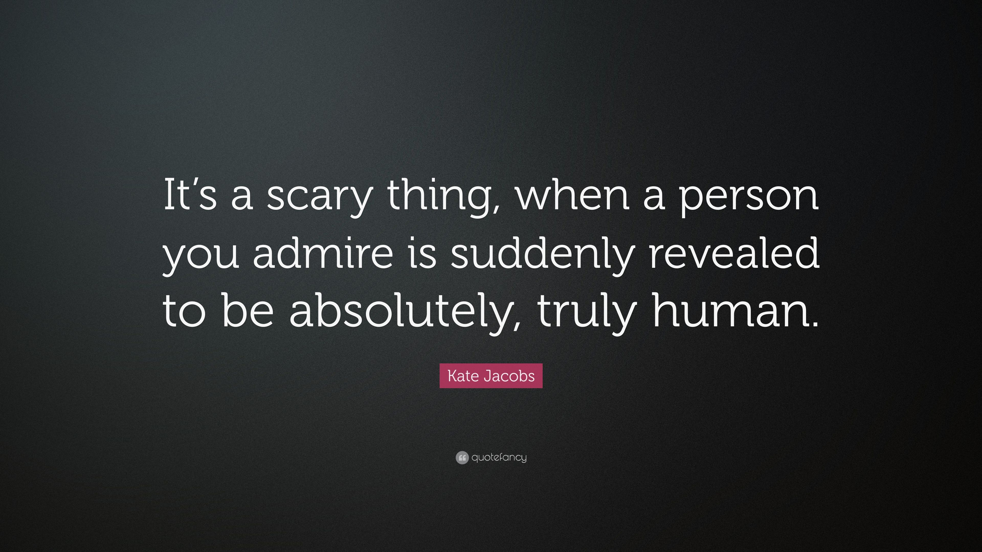 Kate Jacobs Quote Its A Scary Thing When A Person You Admire Is