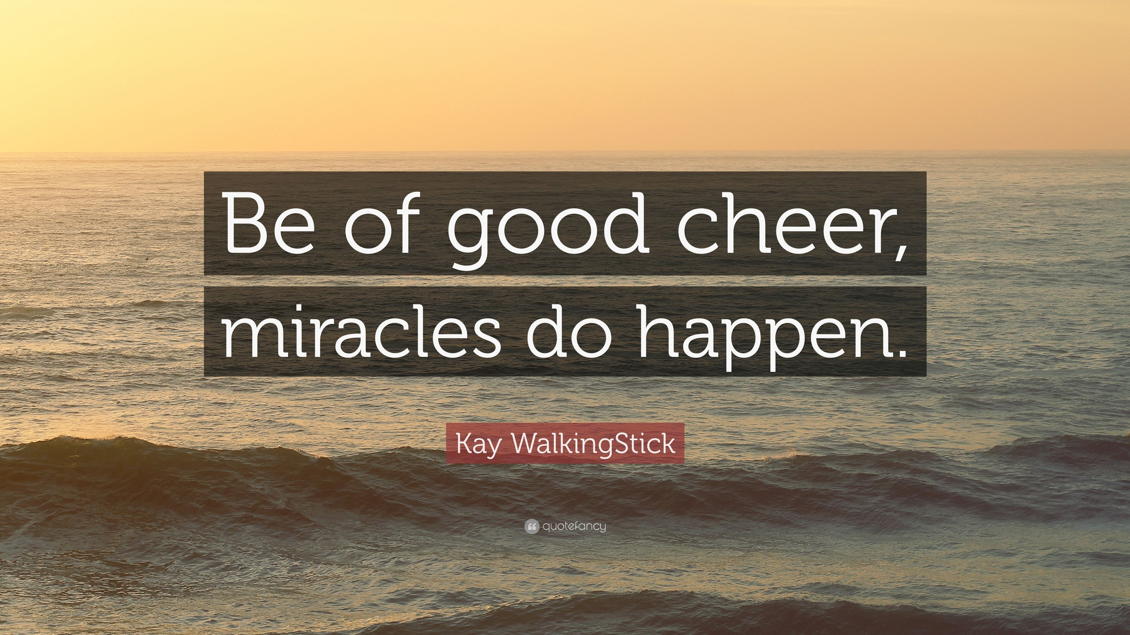 Kay Walkingstick Quote Be Of Good Cheer Miracles Do Happen 7