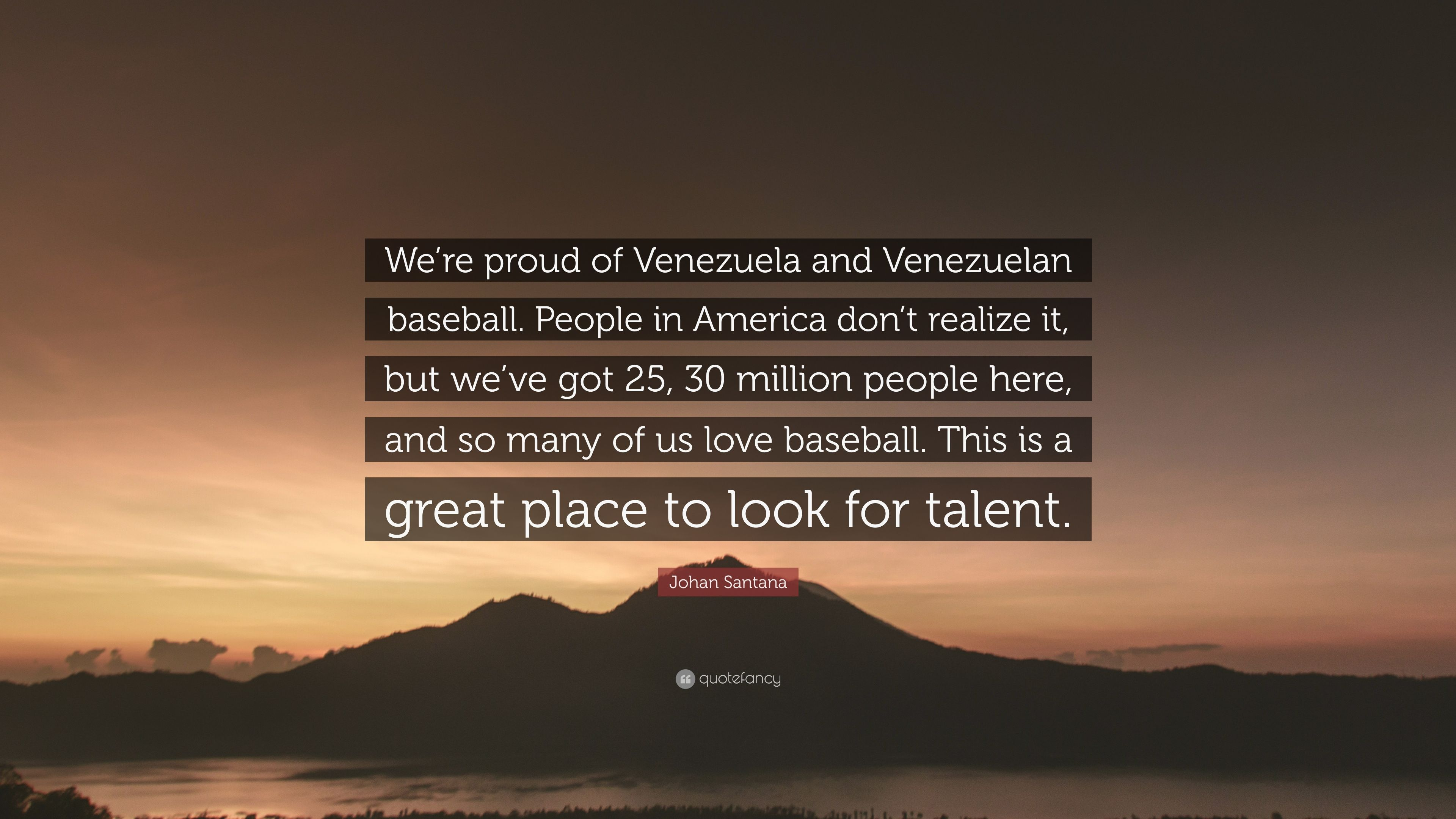 Johan Santana Quote We Re Proud Of Venezuela And Venezuelan Baseball People In America Don T Realize It But We Ve Got 25 30 Million Peopl 7 Wallpapers Quotefancy