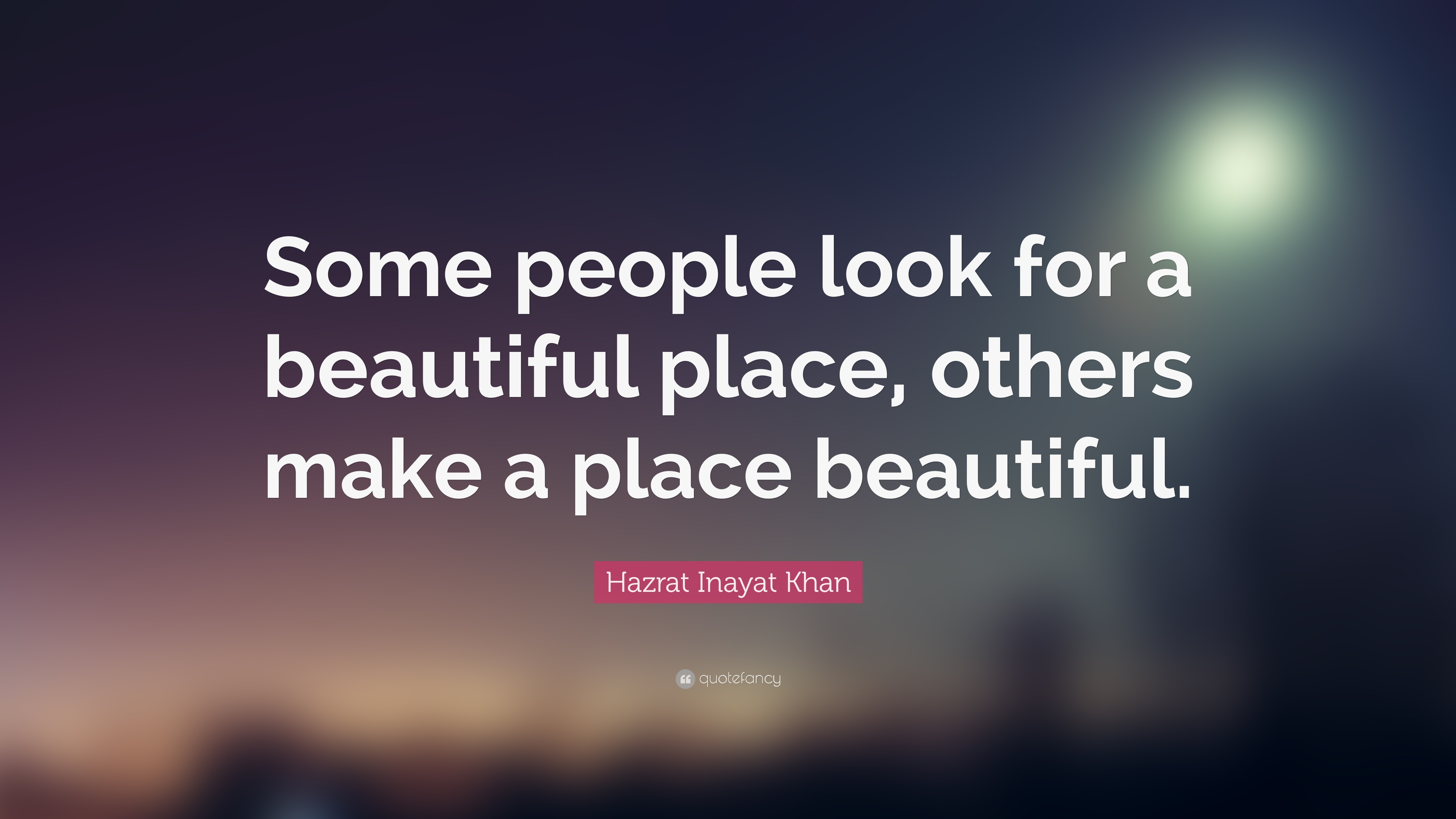 "Beautiful Quote Hazrat Inayat Khan Quote ""Some People Look For A Beautiful Place"