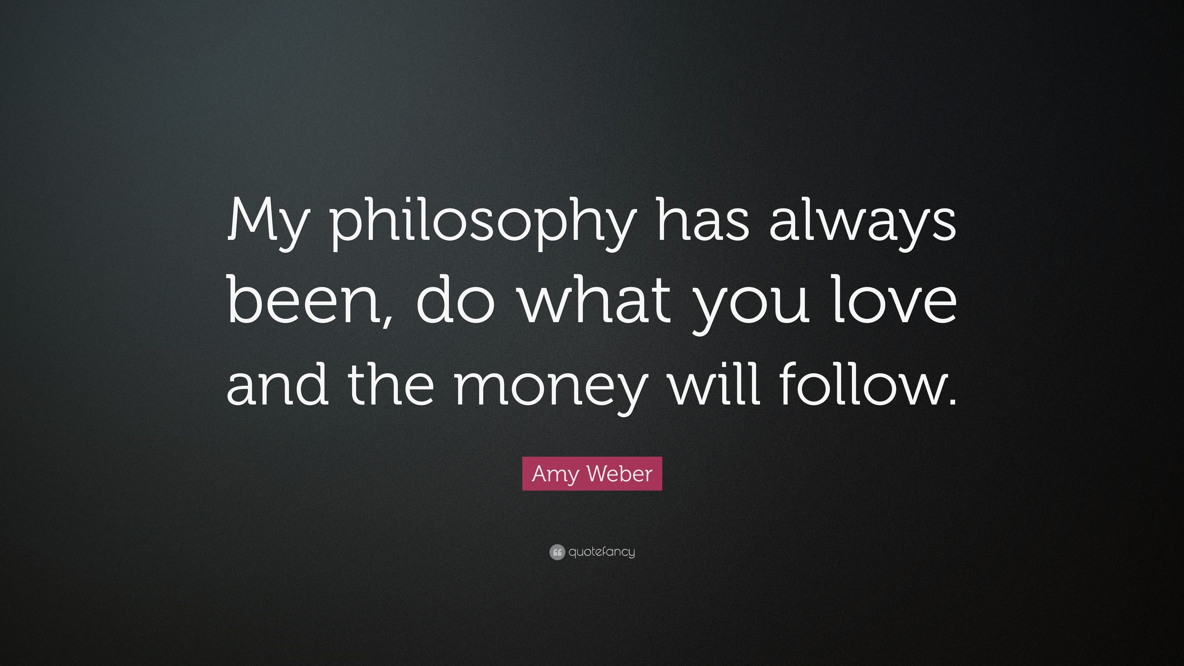 Amy Weber Quote My Philosophy Has Always Been Do What You Love