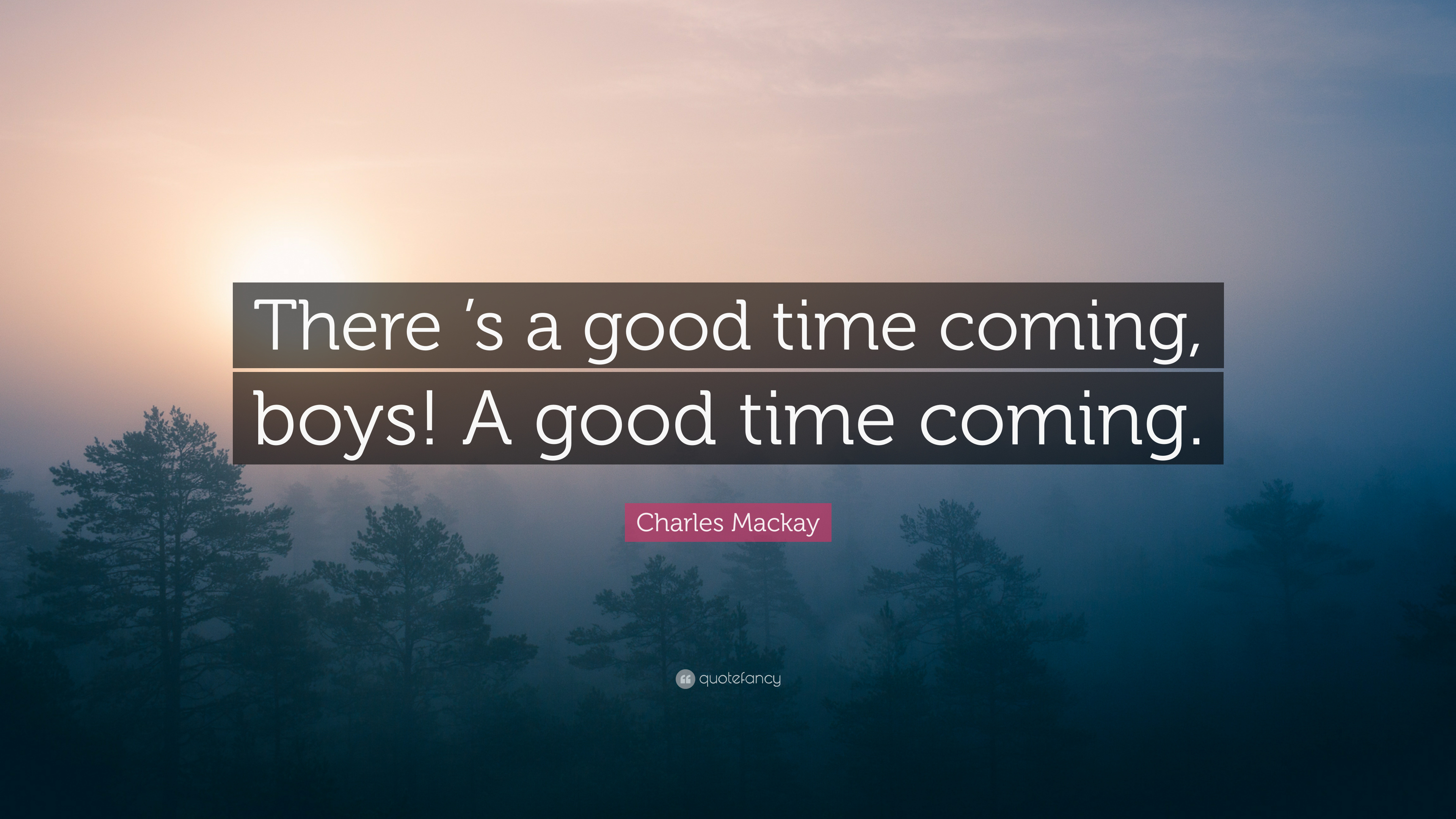 Charles Mackay Quote There S A Good Time Coming Boys A