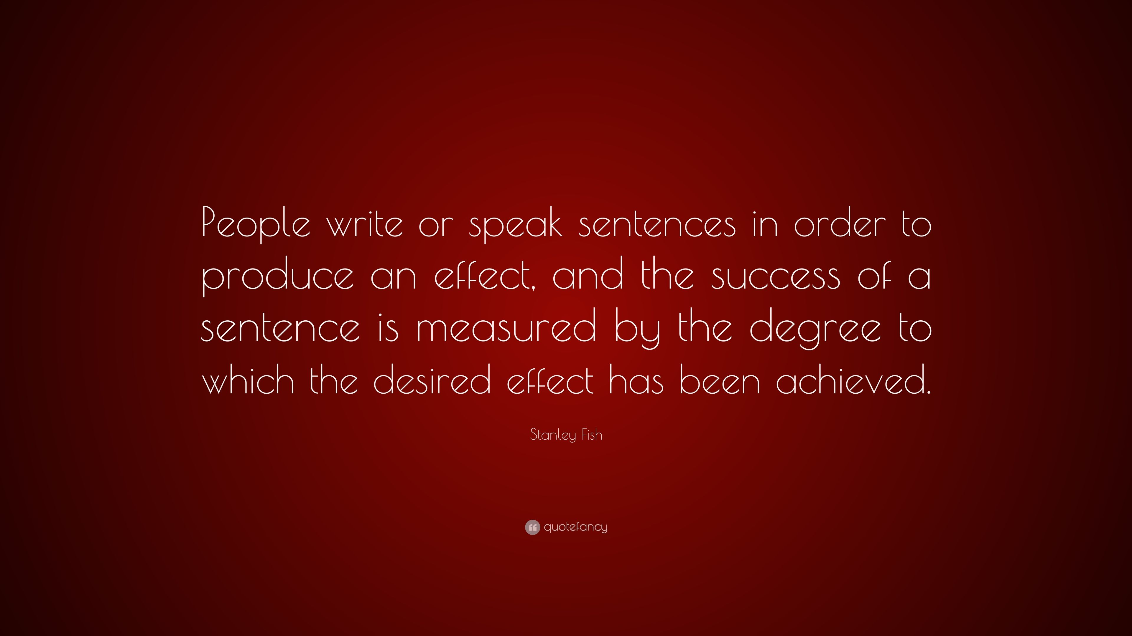 """Stanley Fish Quote: """"People write or speak sentences in order to"""