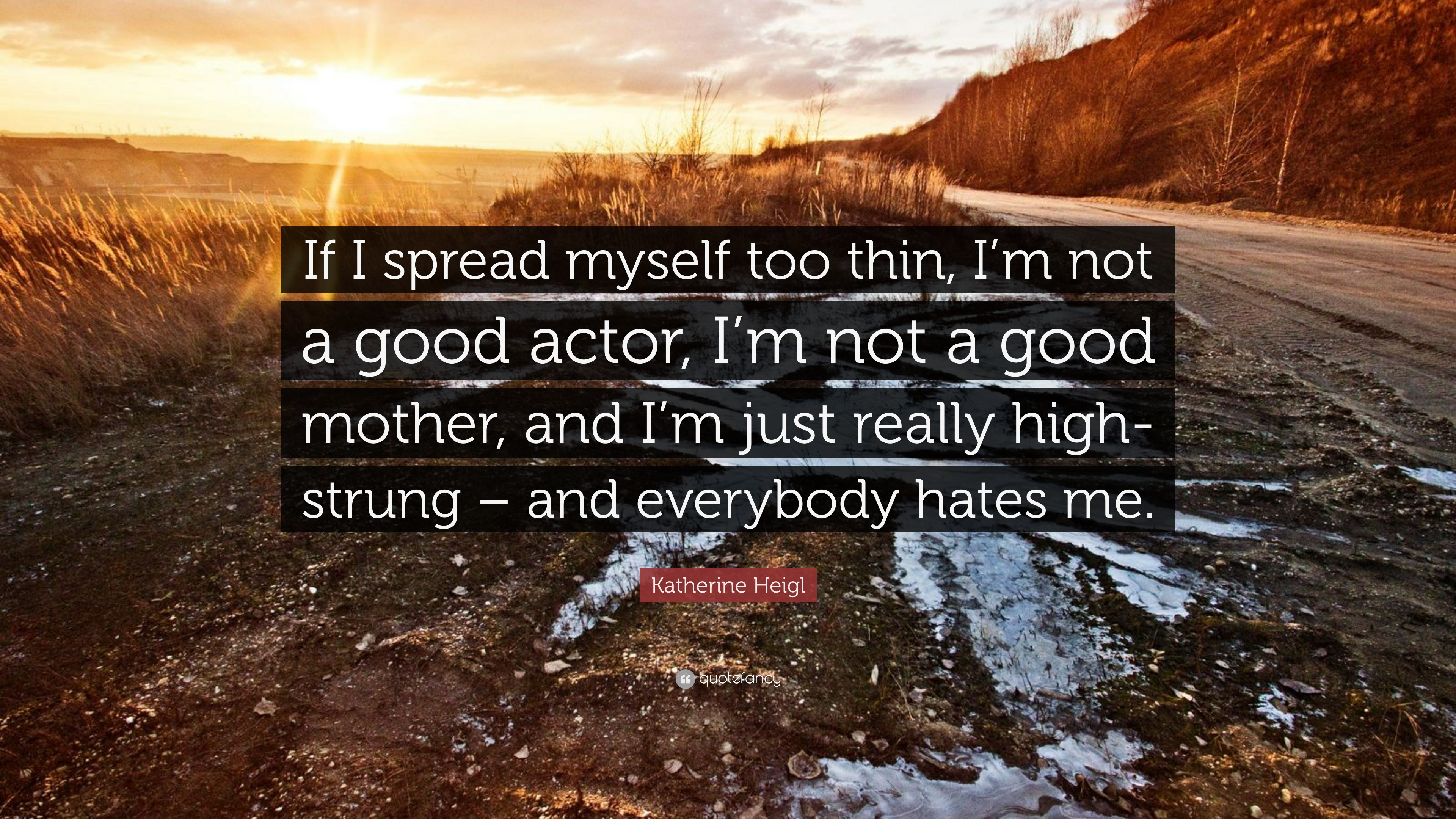 """Everybody Hates Me Quotes: Katherine Heigl Quote: """"If I Spread Myself Too Thin, I'm"""
