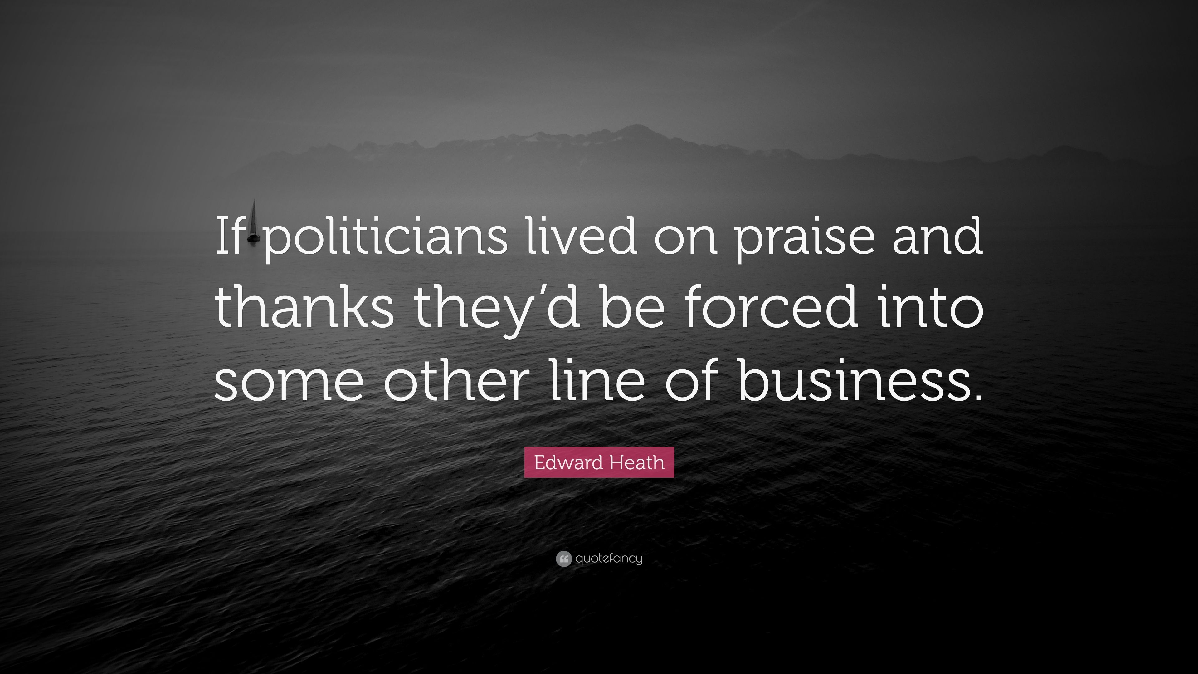 "Edward Heath Quote: ""If politicians lived on praise and ..."