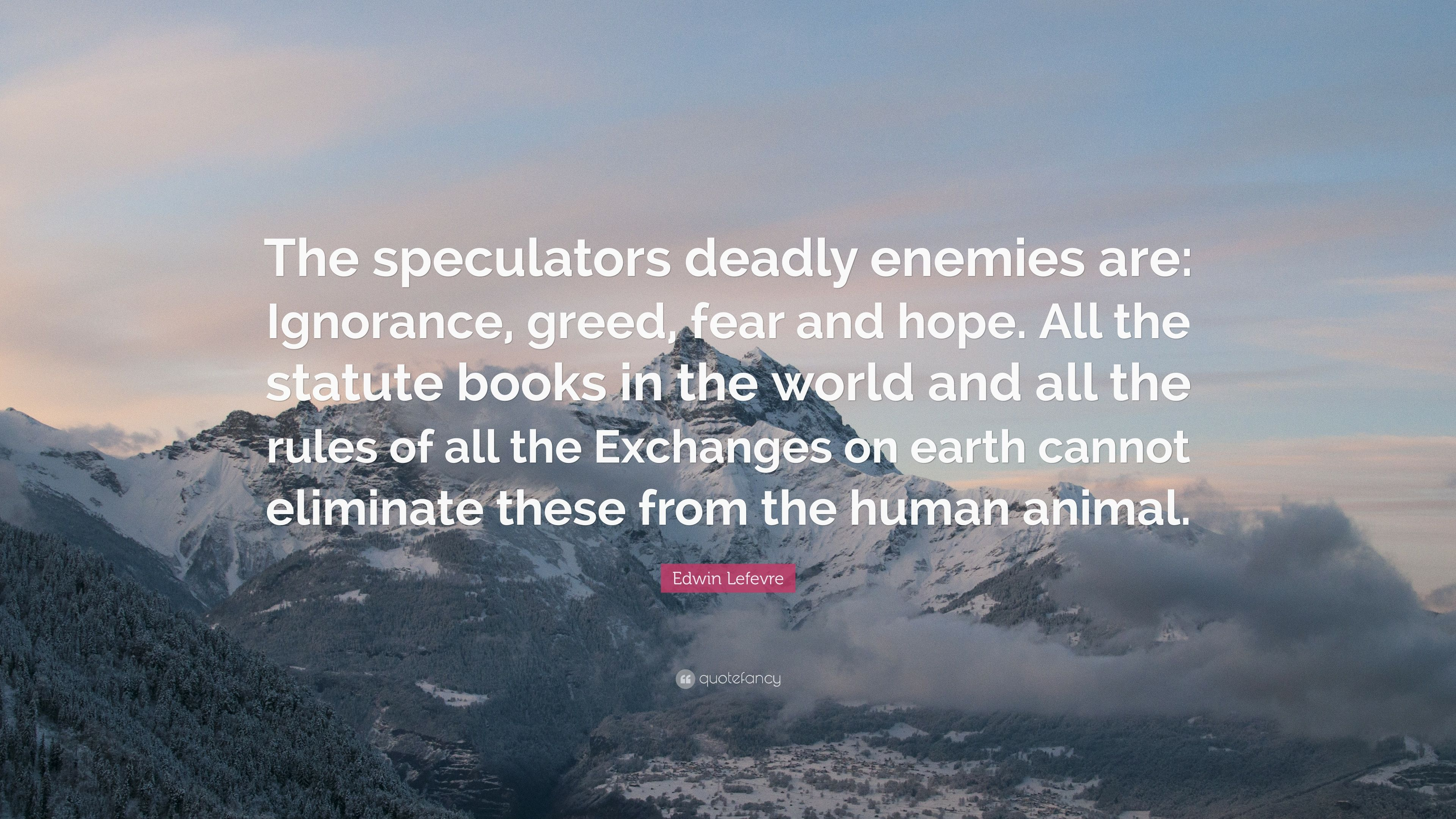 "Edwin Lefevre Quote: ""The speculators deadly enemies are: Ignorance, greed,  fear"