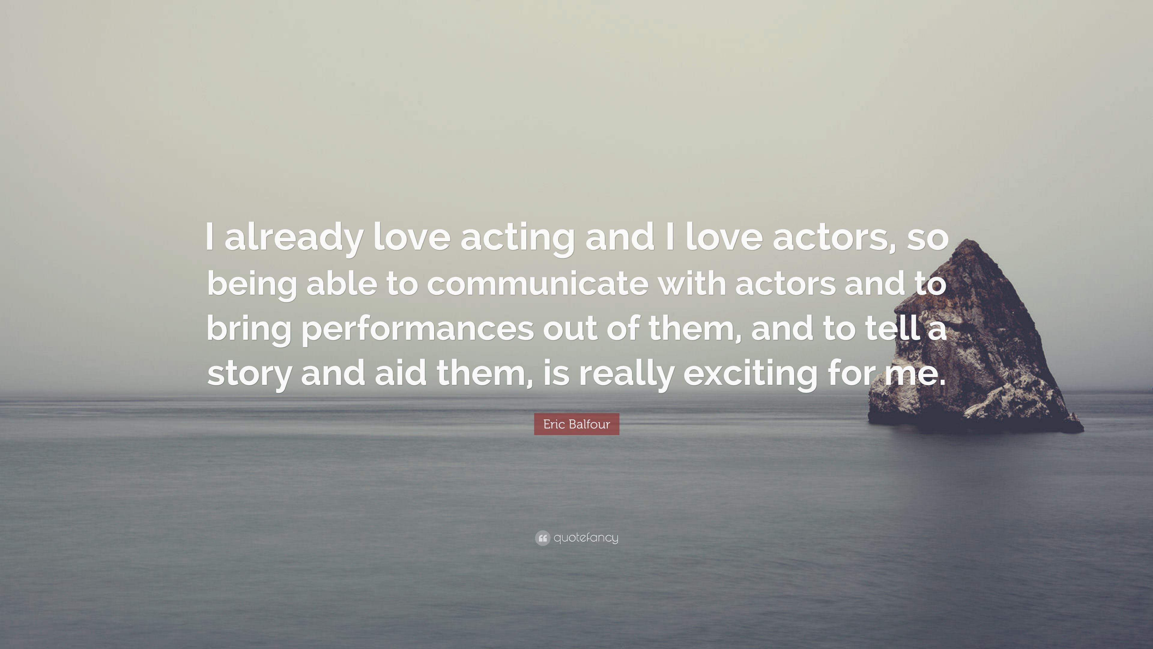 """Eric Balfour Quote: """"I already love acting and I love actors"""