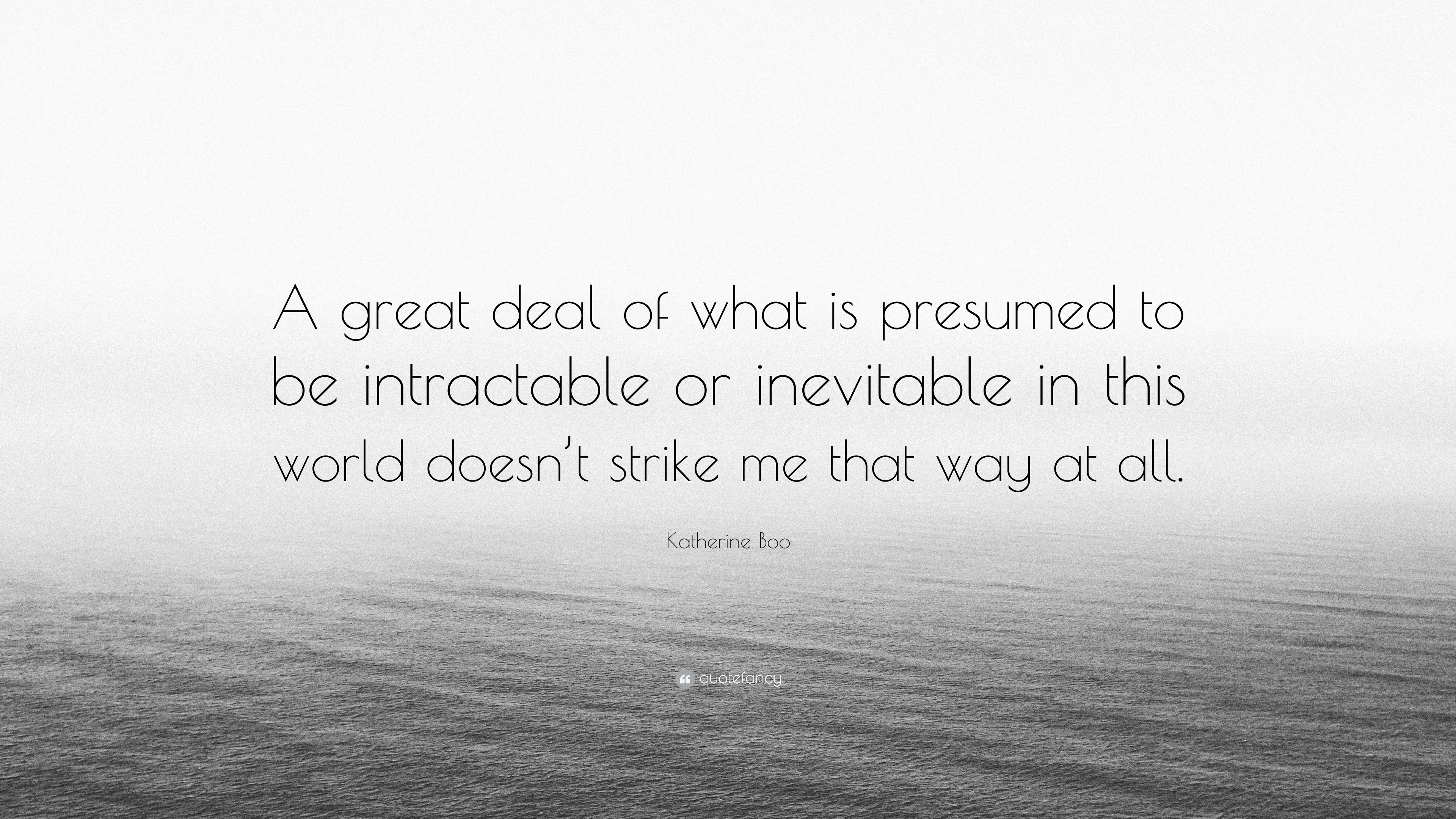 Katherine Boo Quote: U201cA Great Deal Of What Is Presumed To Be Intractable Or  What Is Presumed