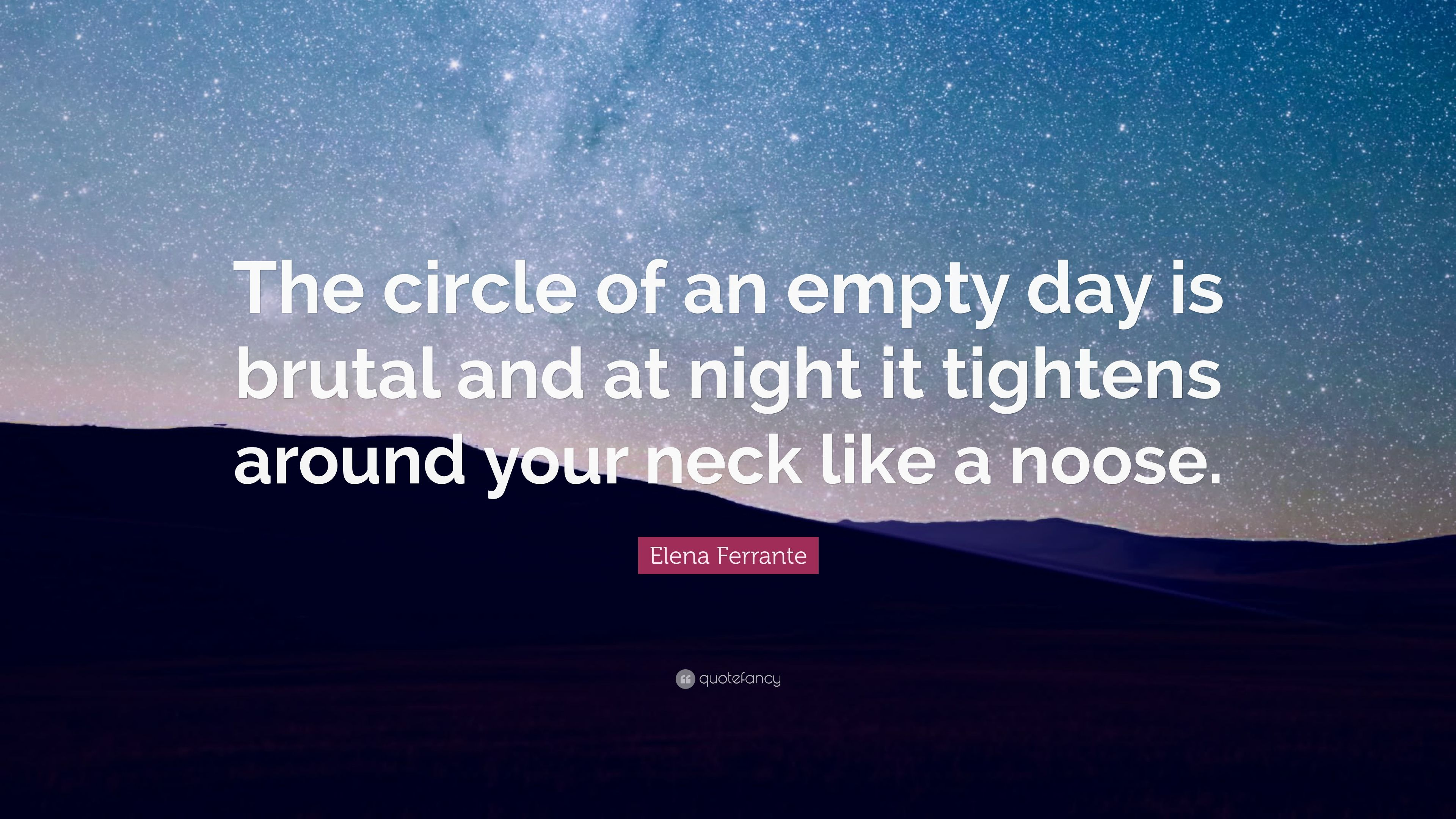 """Elena Ferrante Quote: """"The circle of an empty day is brutal and at night"""