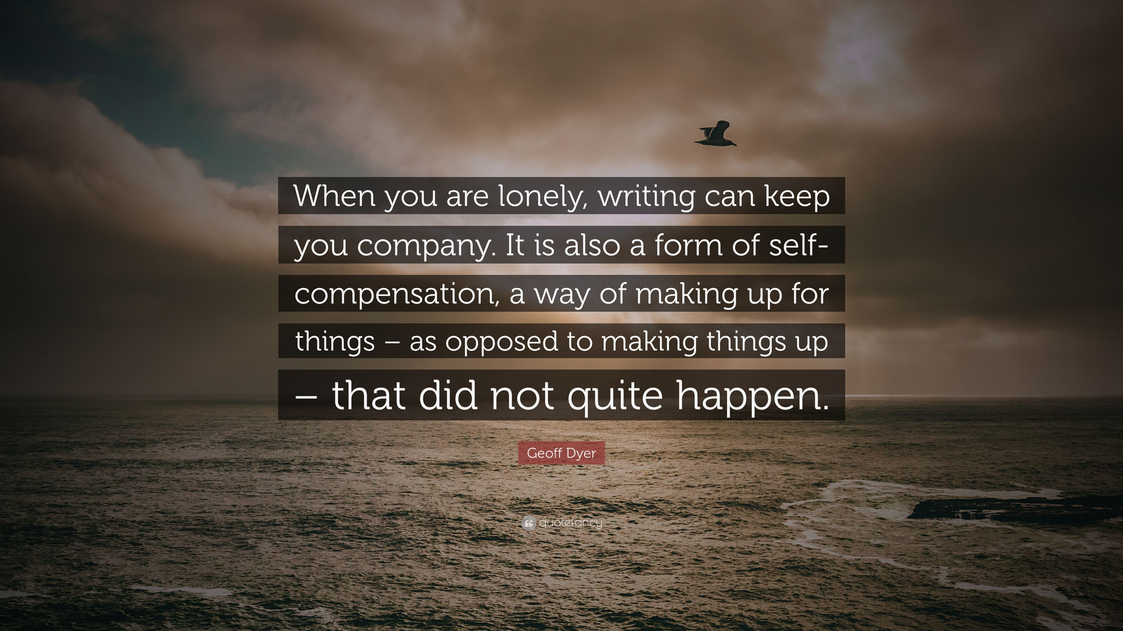 Geoff Dyer Quote When You Are Lonely Writing Can Keep You Company