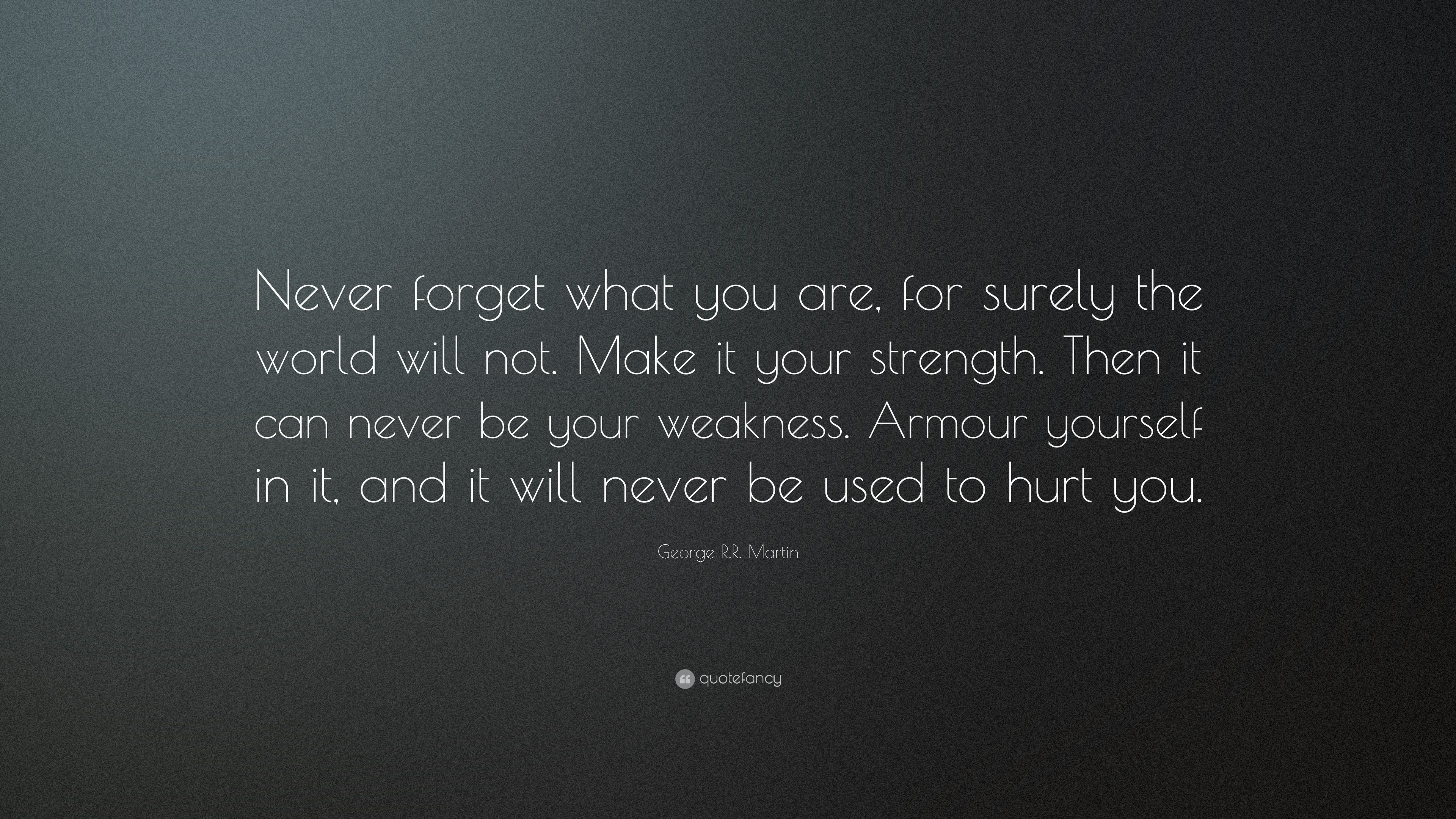 Nice George R.R. Martin Quote: U201cNever Forget What You Are, For Surely The World