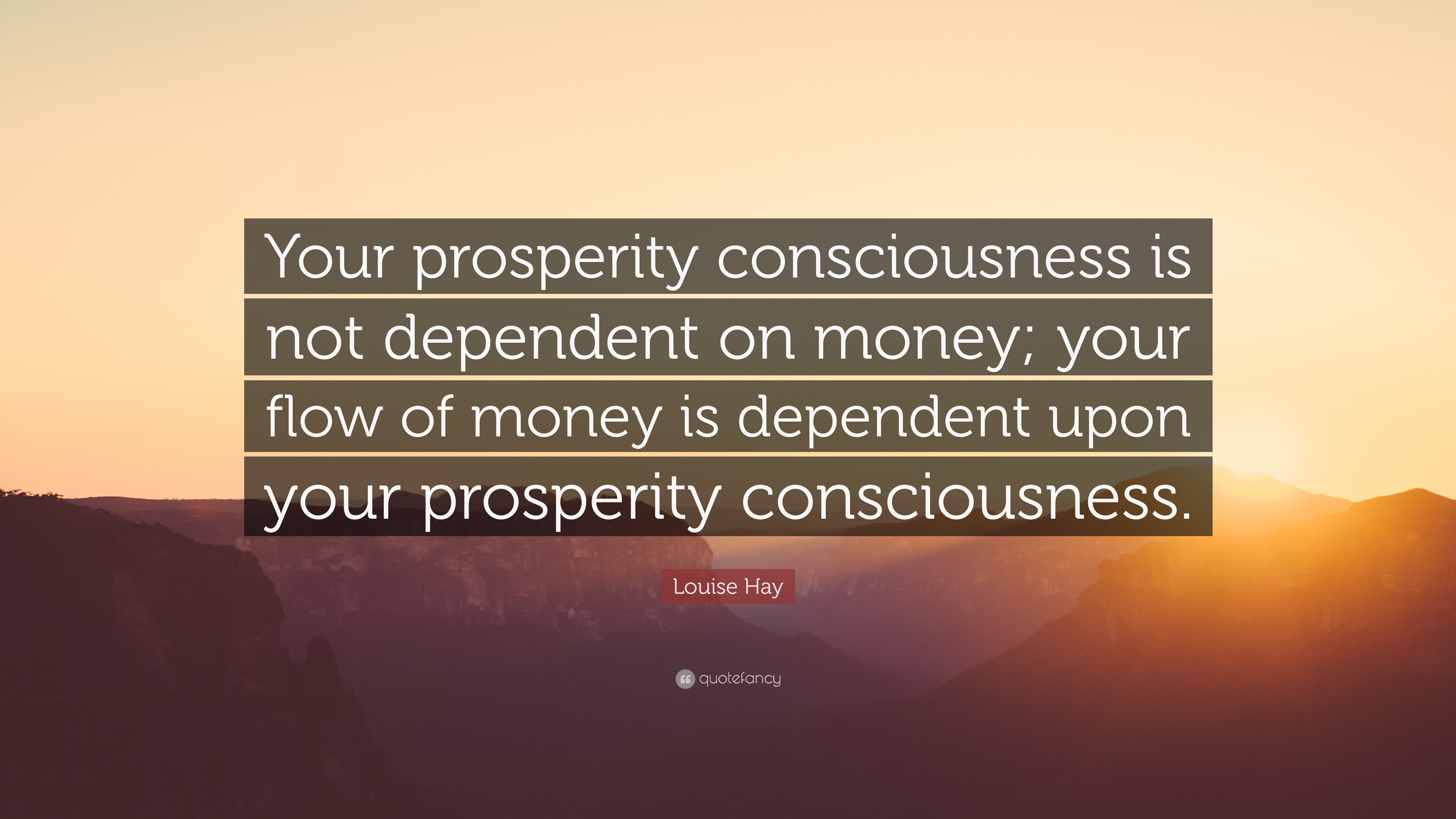 "Louise Hay Quote: ""Your prosperity consciousness is not dependent on money;  your flow of money is dependent upon your prosperity consciousn..."" (12  wallpapers) - Quotefancy"