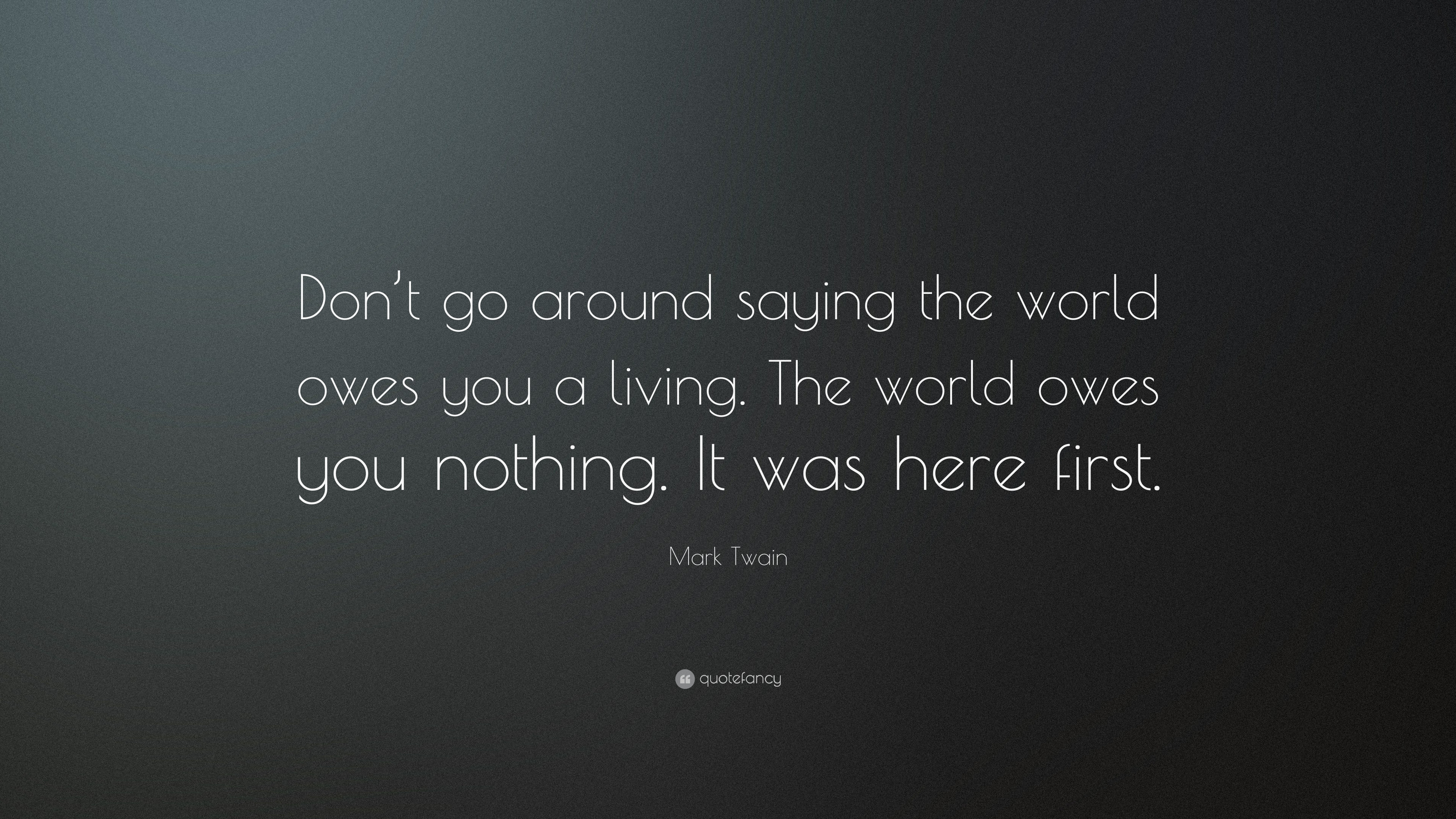 Mark Twain Quote Dont Go Around Saying The World Owes You A