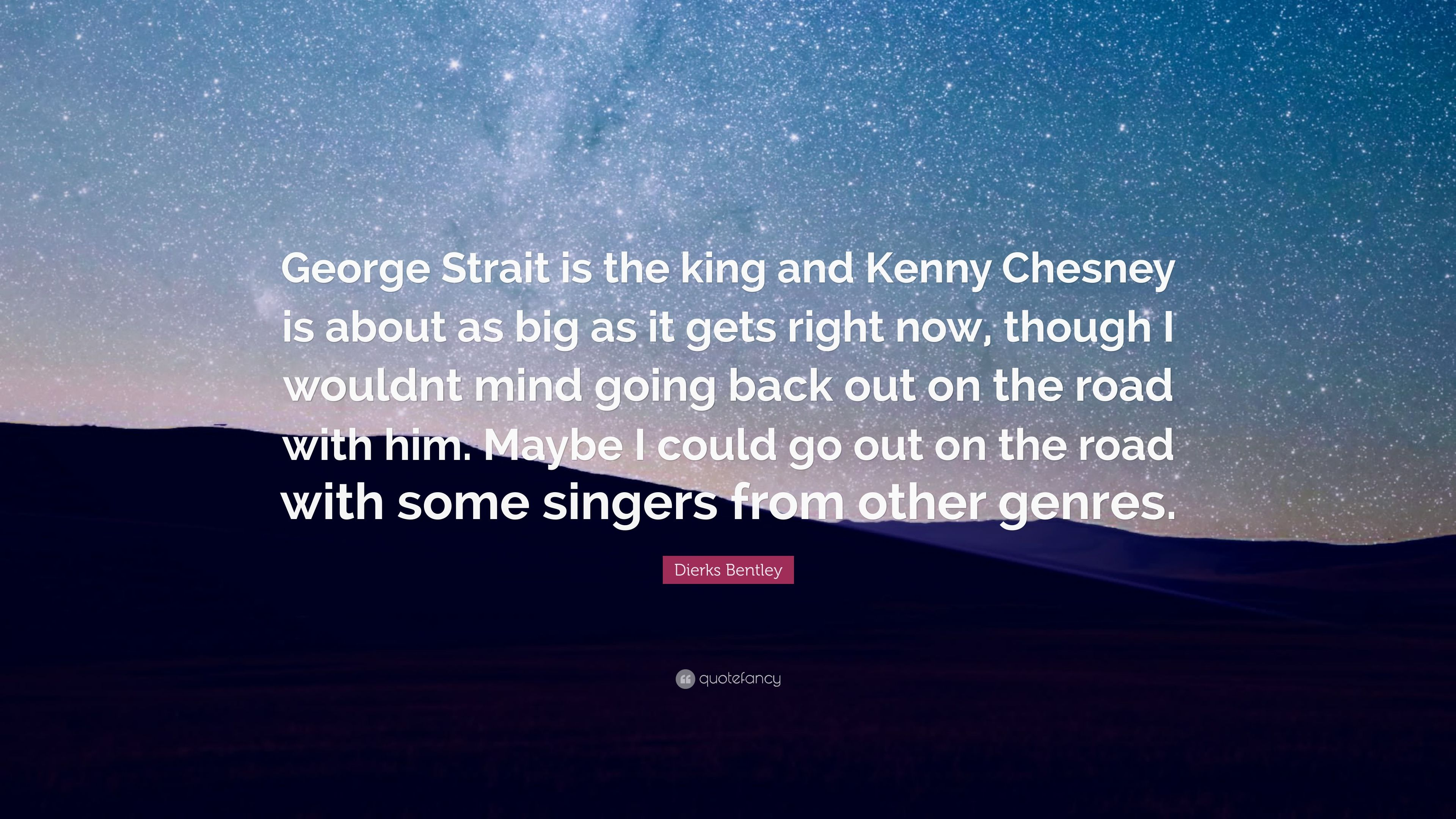Dierks Bentley Quote George Strait Is The King And Kenny Chesney