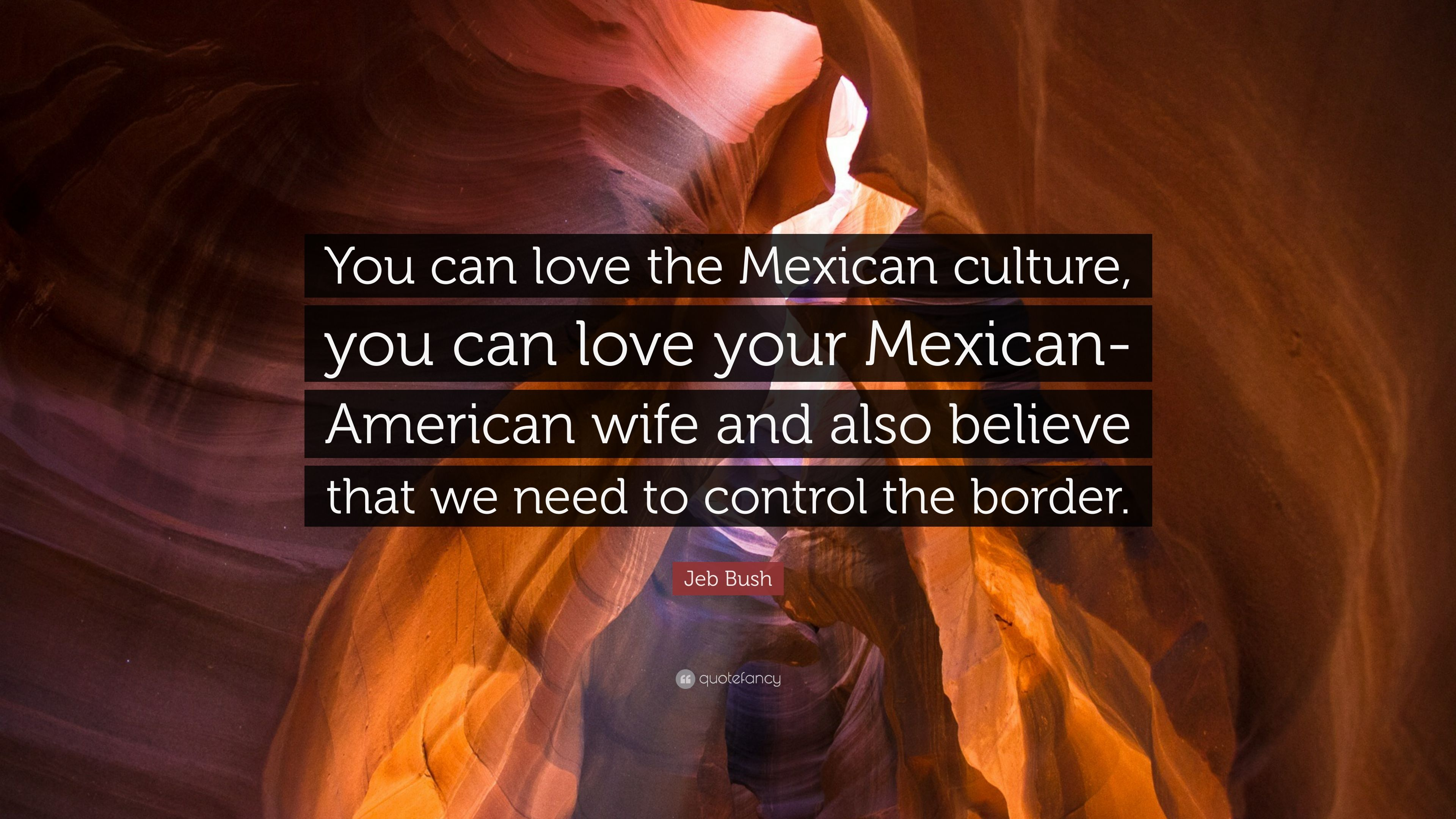 "Jeb Bush Quotes Jeb Bush Quote ""You Can Love The Mexican Culture You Can Love"