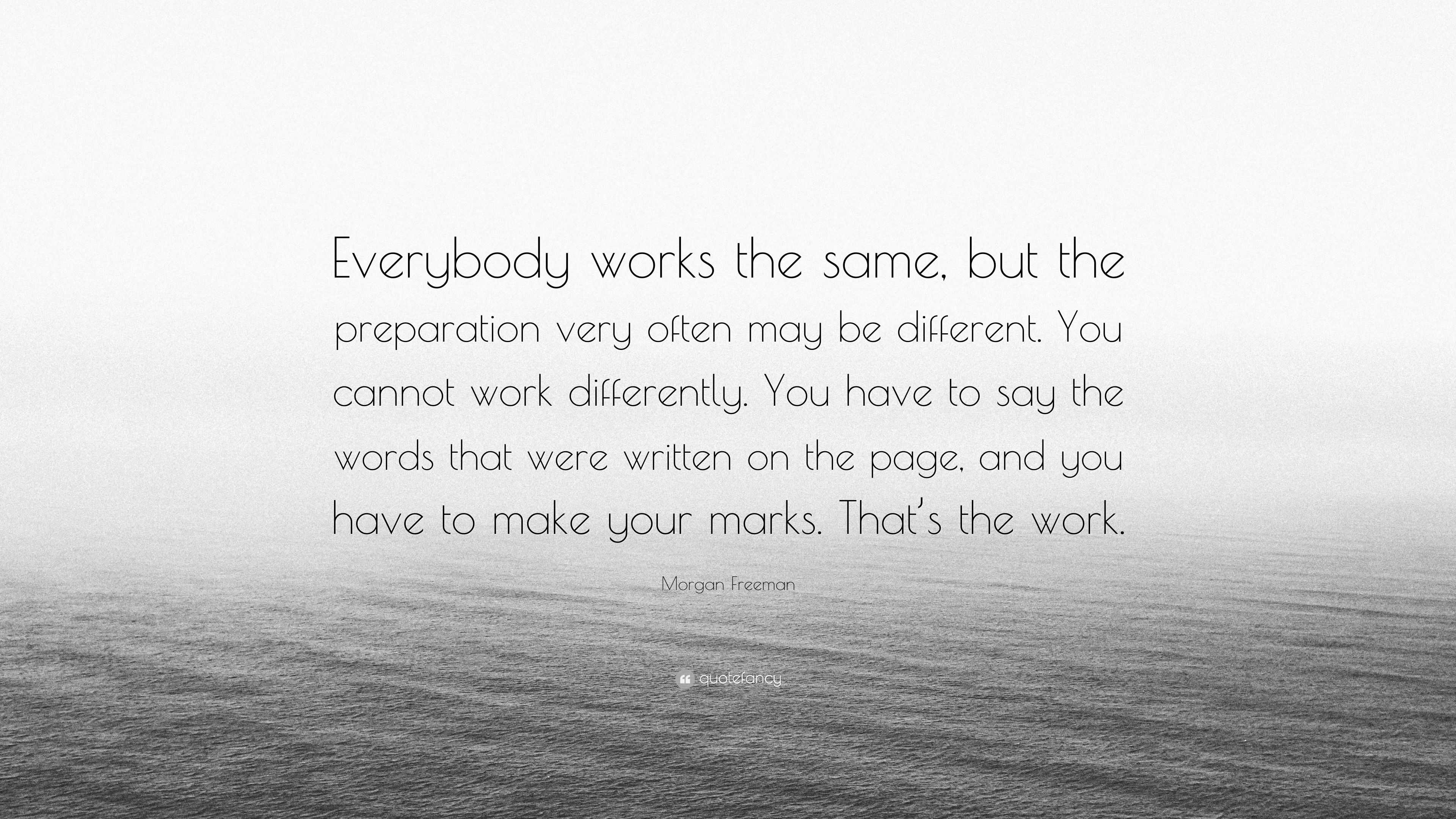 """Morgan Freeman Quote: """"Everybody works the same, but the preparation"""
