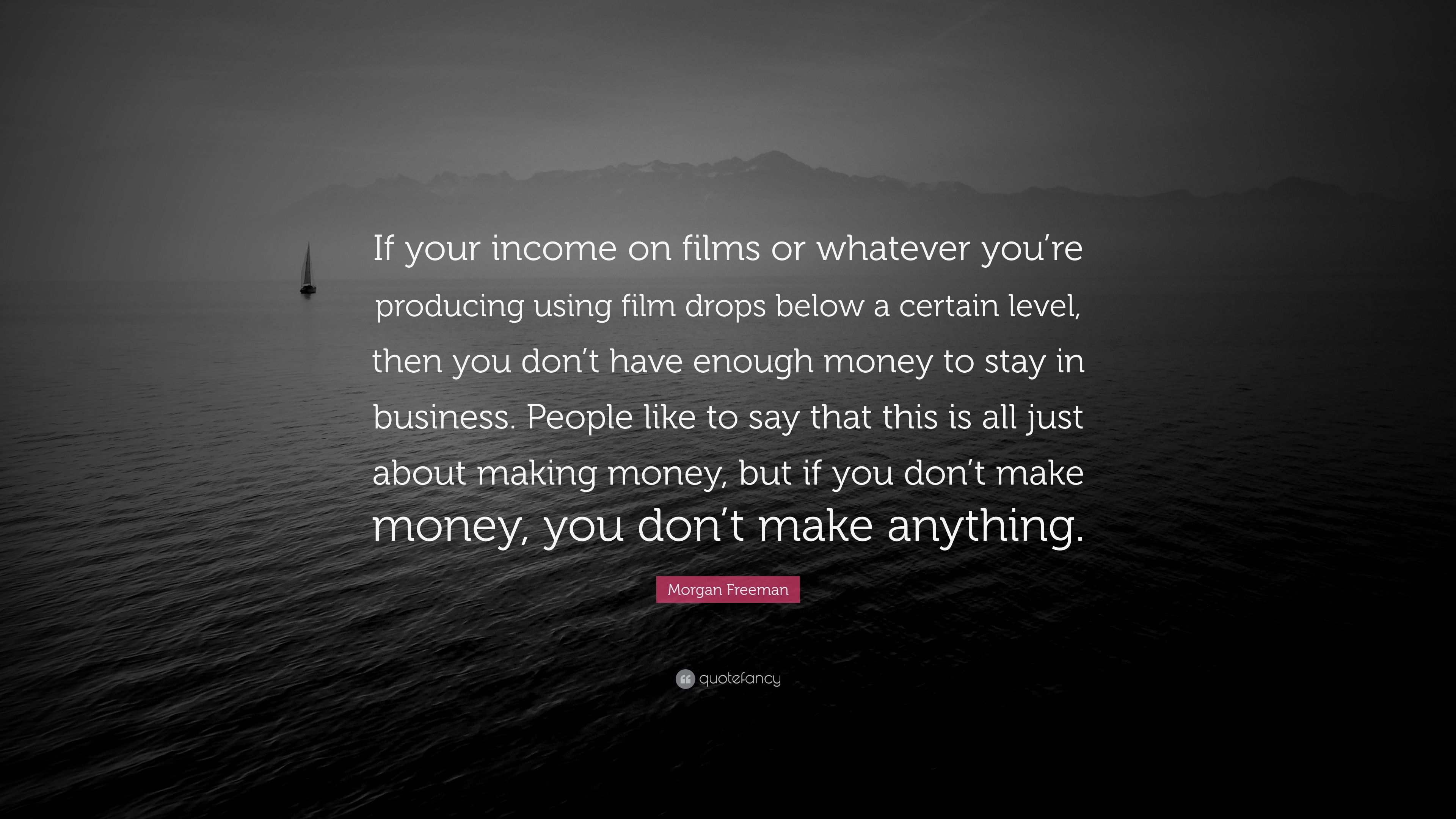 """Morgan Freeman Quote: """"If your income on films or whatever"""