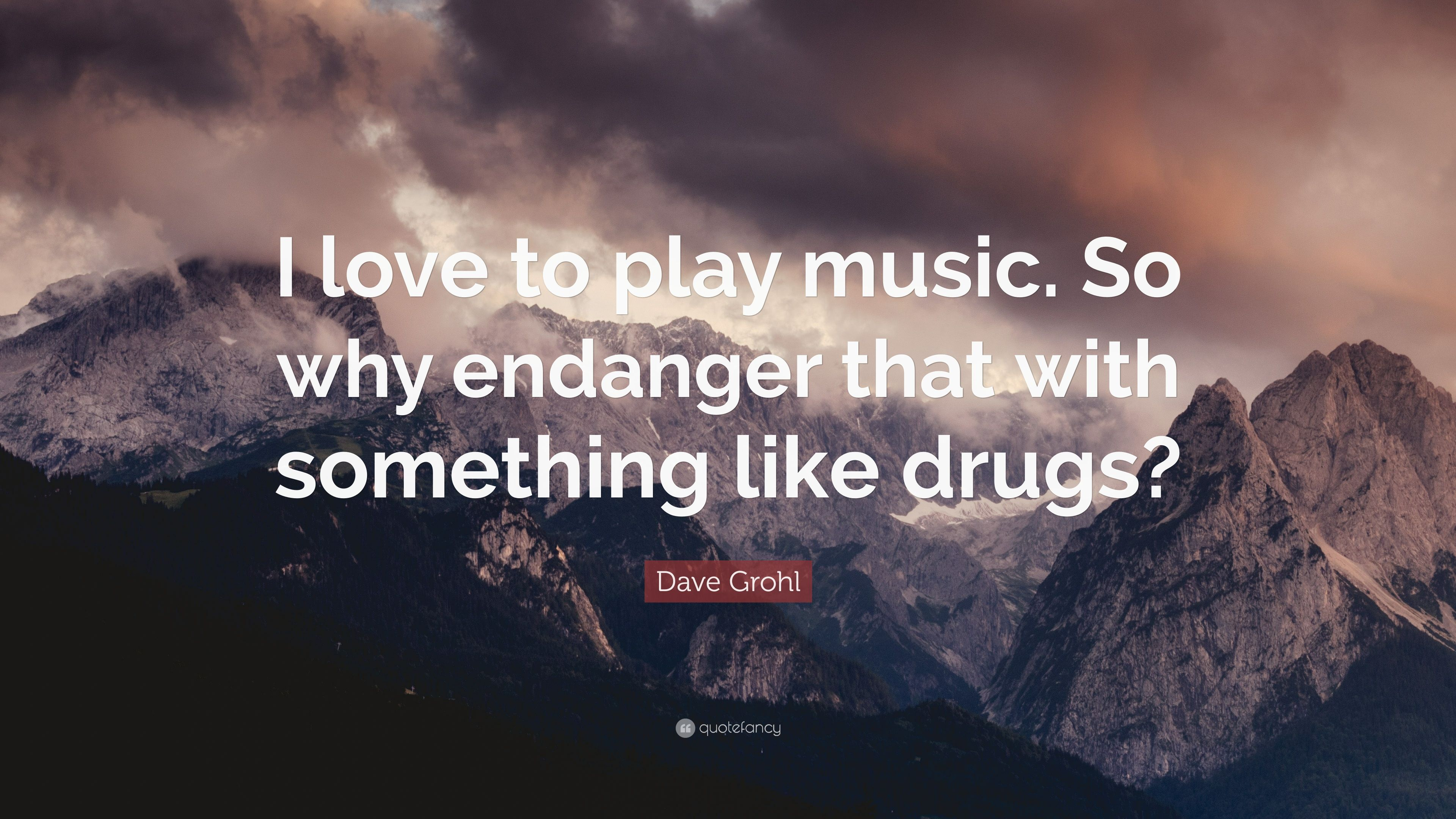 "Dave Grohl Quote: ""I love to play music. So why endanger ..."