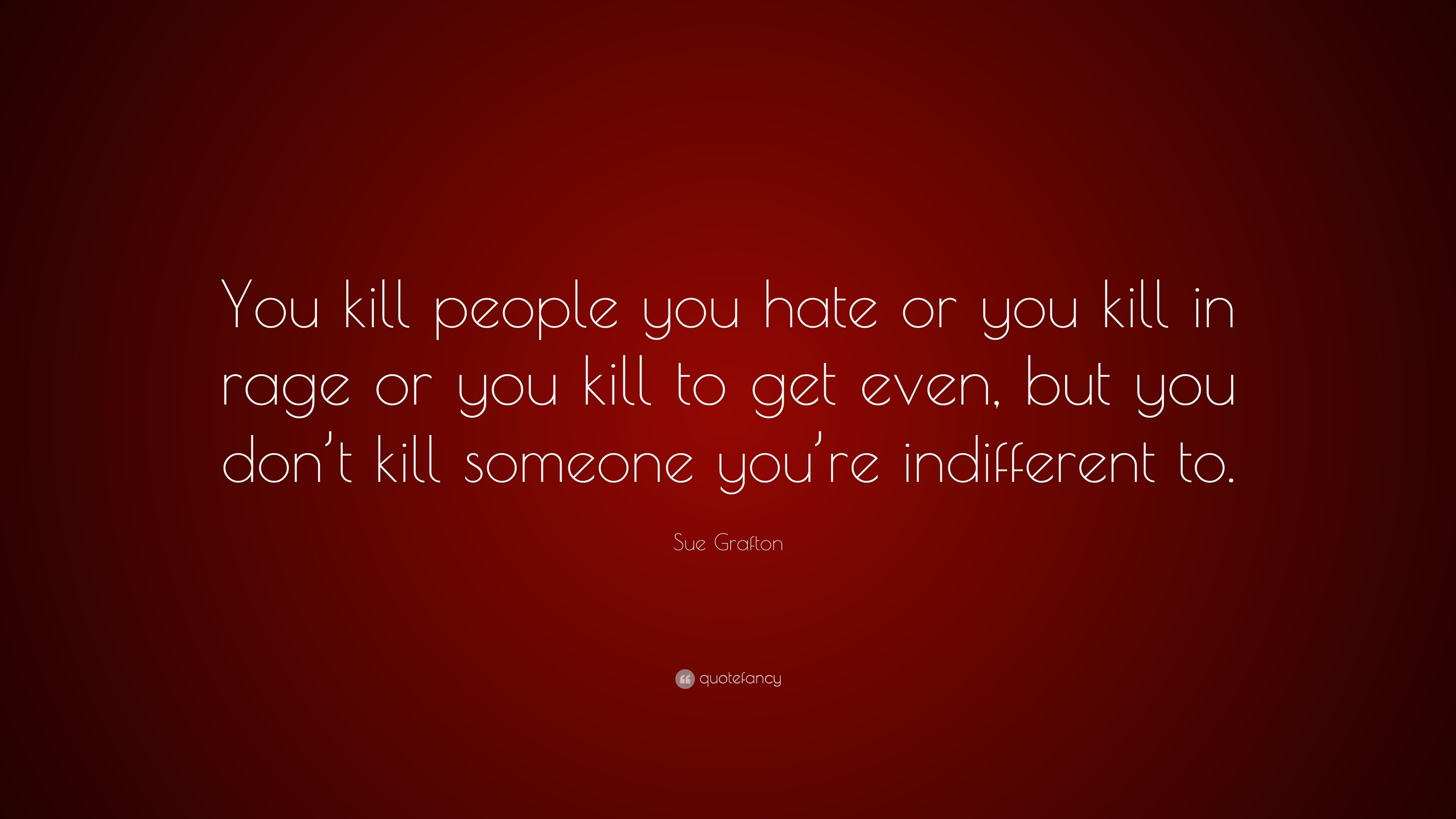 "Quotes For Someone You Hate: Sue Grafton Quote: ""You Kill People You Hate Or You Kill"