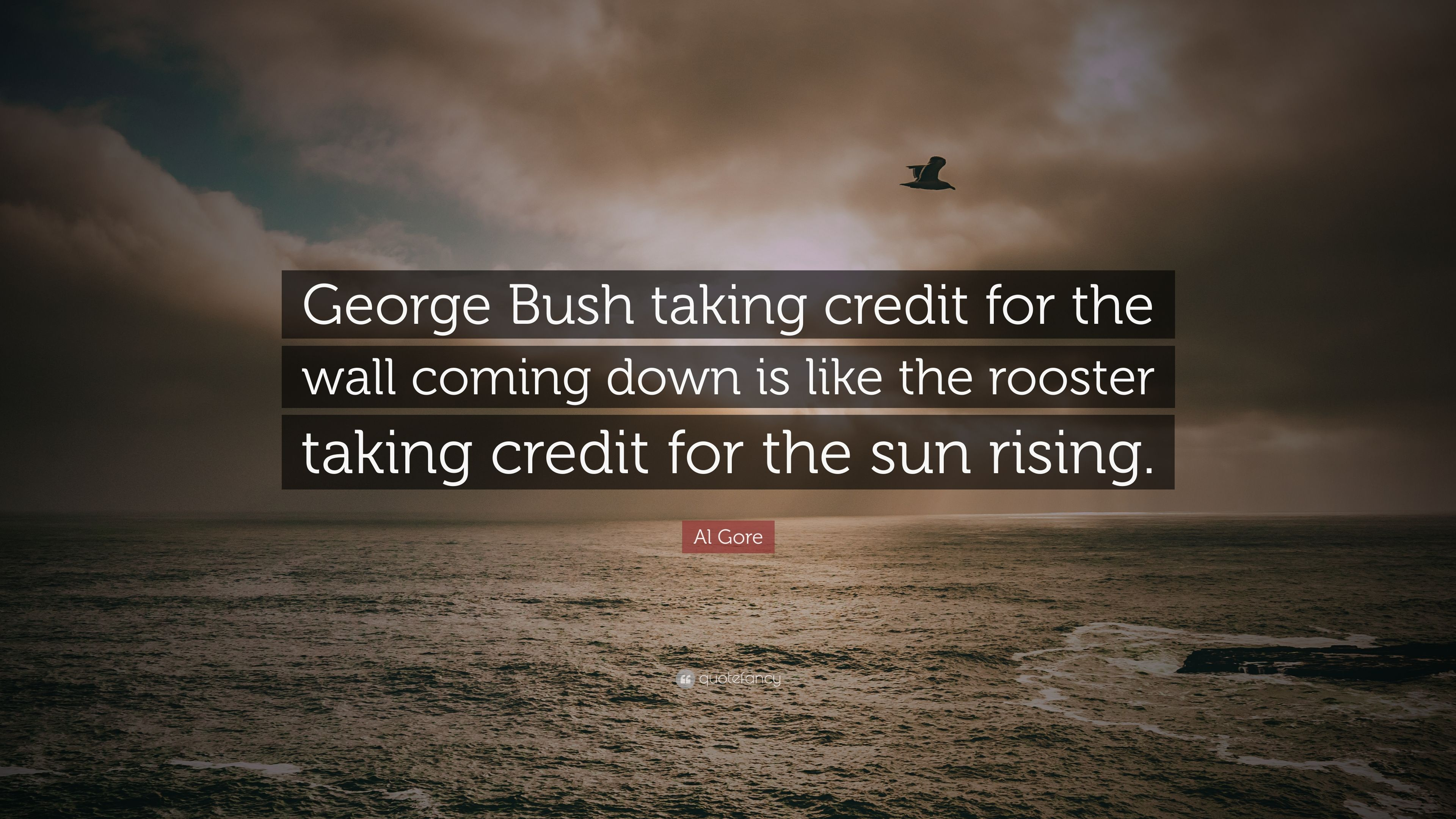 Al Gore Quote George Bush Taking Credit For The Wall Coming Down Is Like