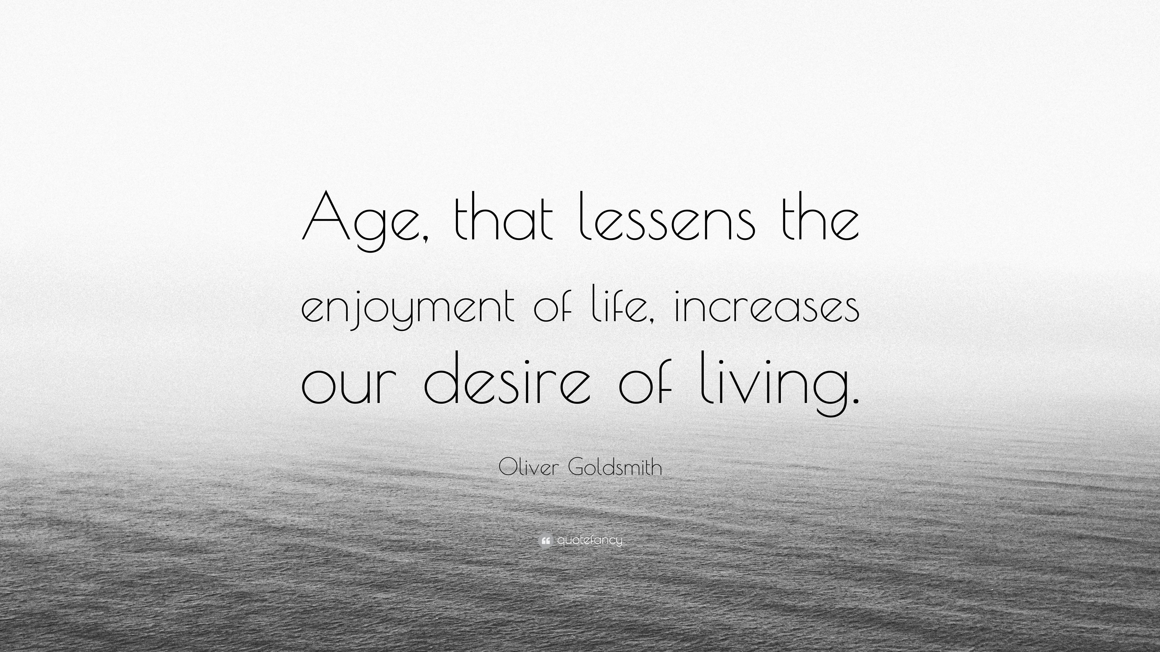 Oliver Goldsmith Quote Age That Lessens The Enjoyment Of Life Increases Our Desire Of Living 7 Wallpapers Quotefancy