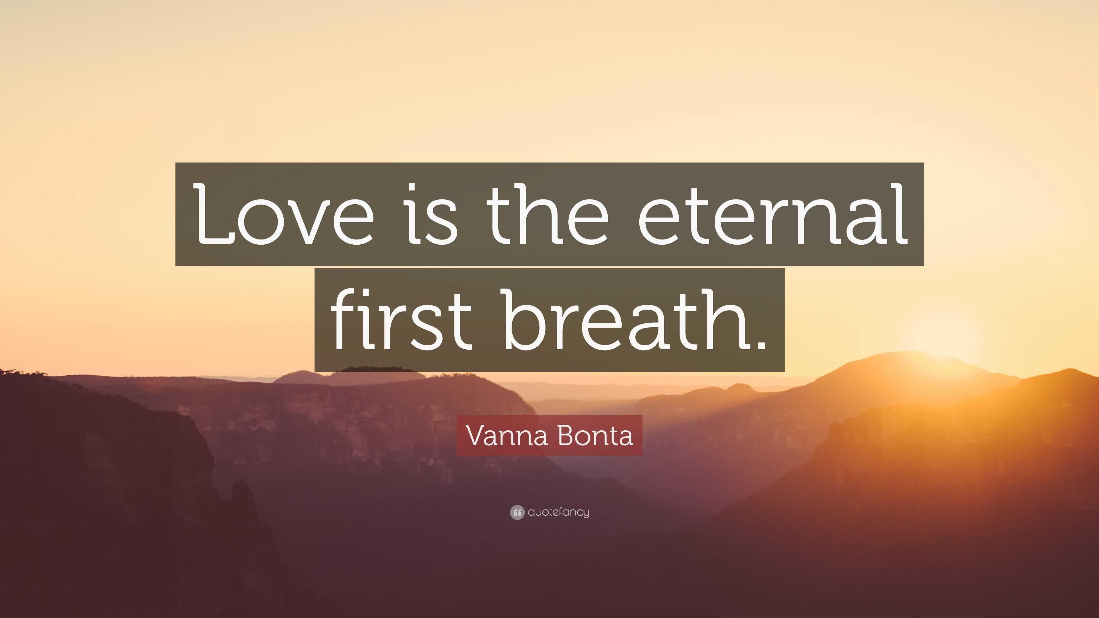 Vanna Bonta Quote: U201cLove Is The Eternal First Breath.u201d