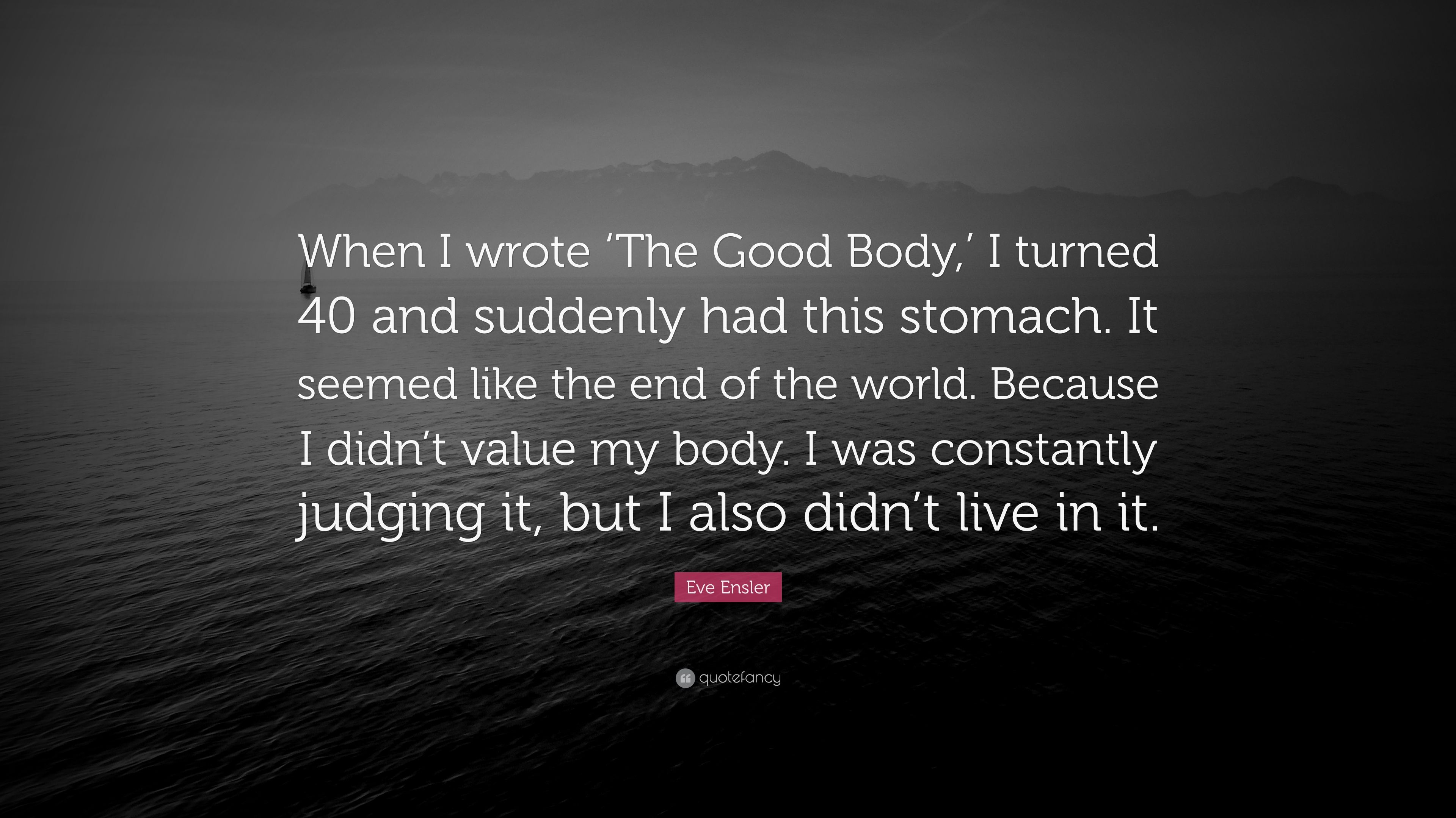 Eve Ensler Quote When I Wrote The Good Body I Turned 40 And