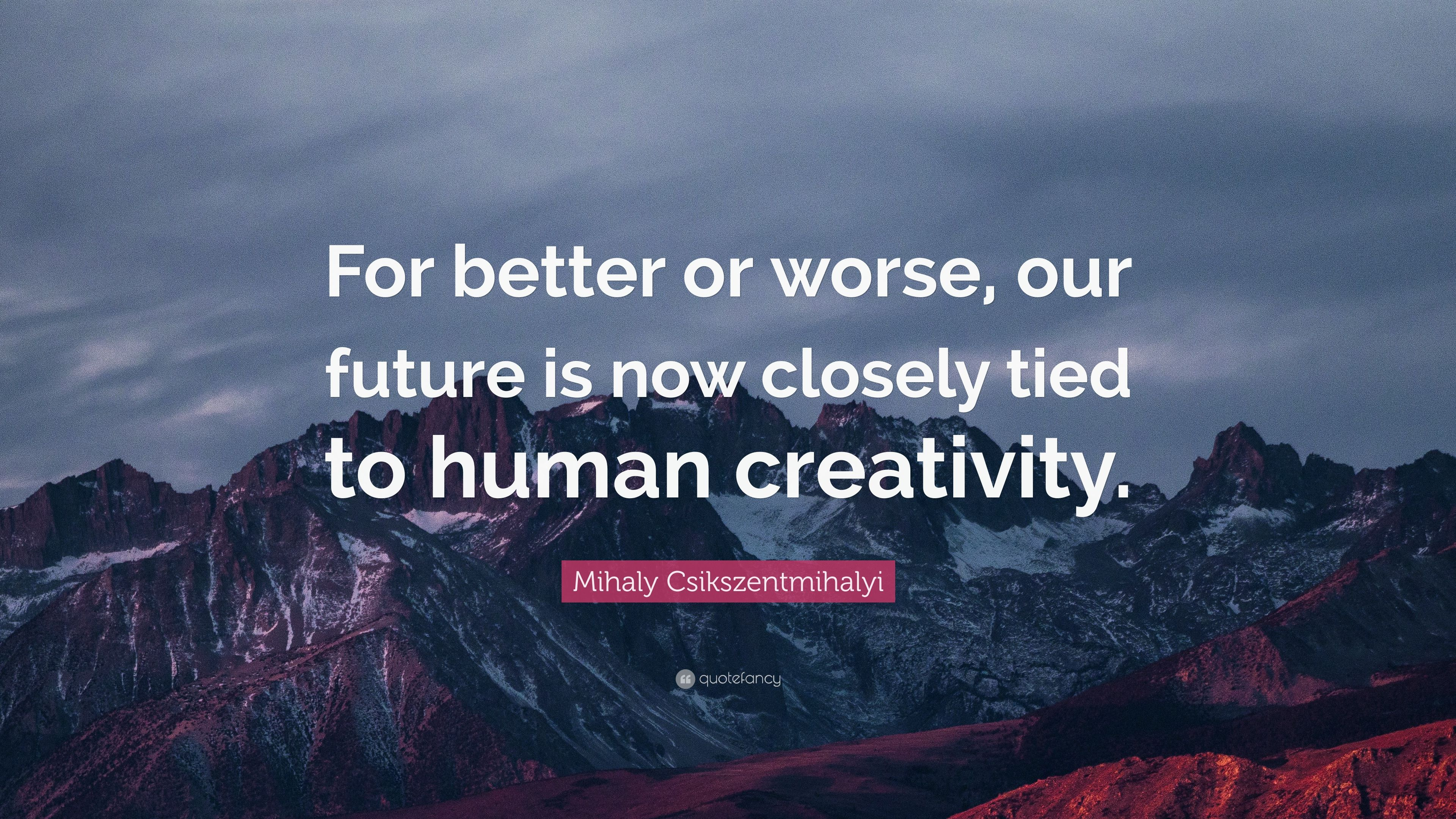 "The Future Is Now Quote Mihaly Csikszentmihalyi Quote ""For Better Or Worse Our Future Is"