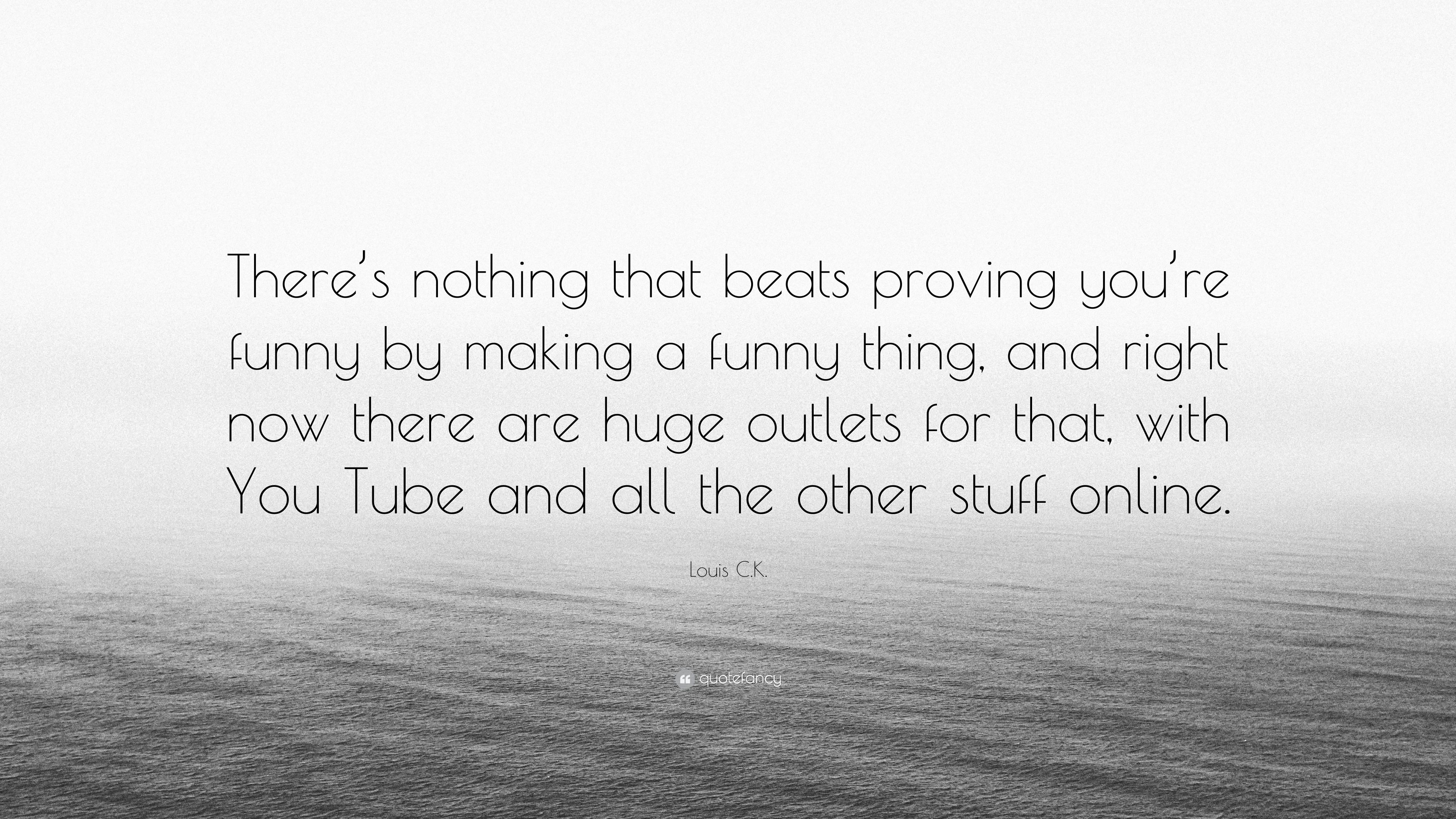 """Funny Quotes About Nothing: Louis C.K. Quote: """"There's Nothing That Beats Proving You"""