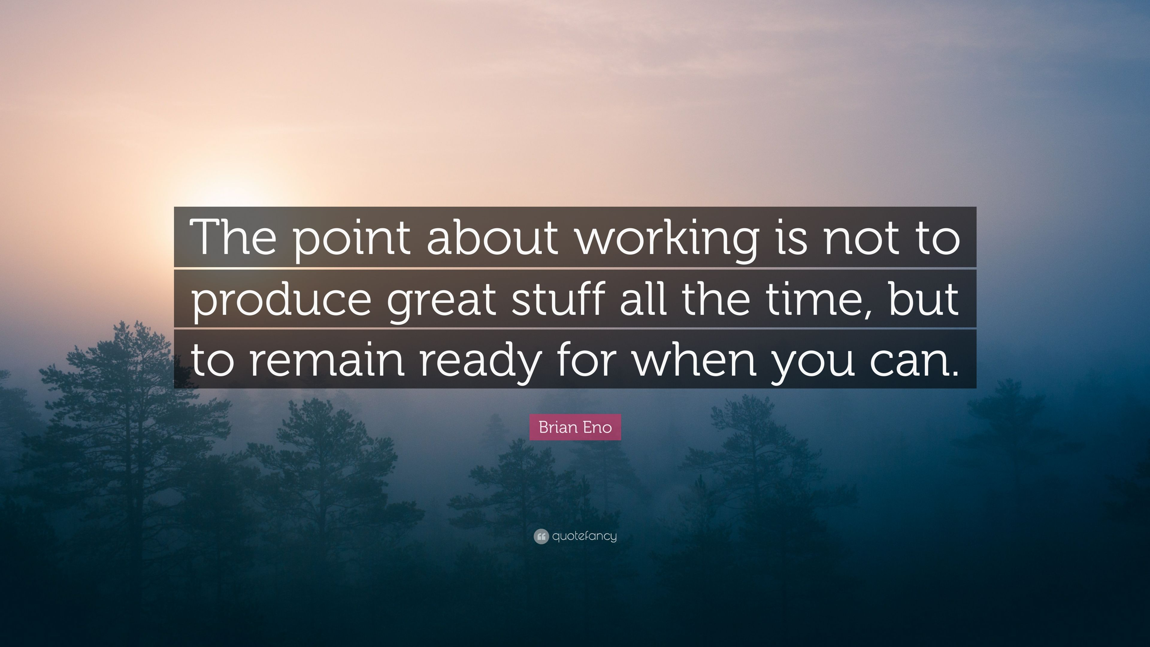 """Brian Eno Quote: """"The point about working is not to produce"""