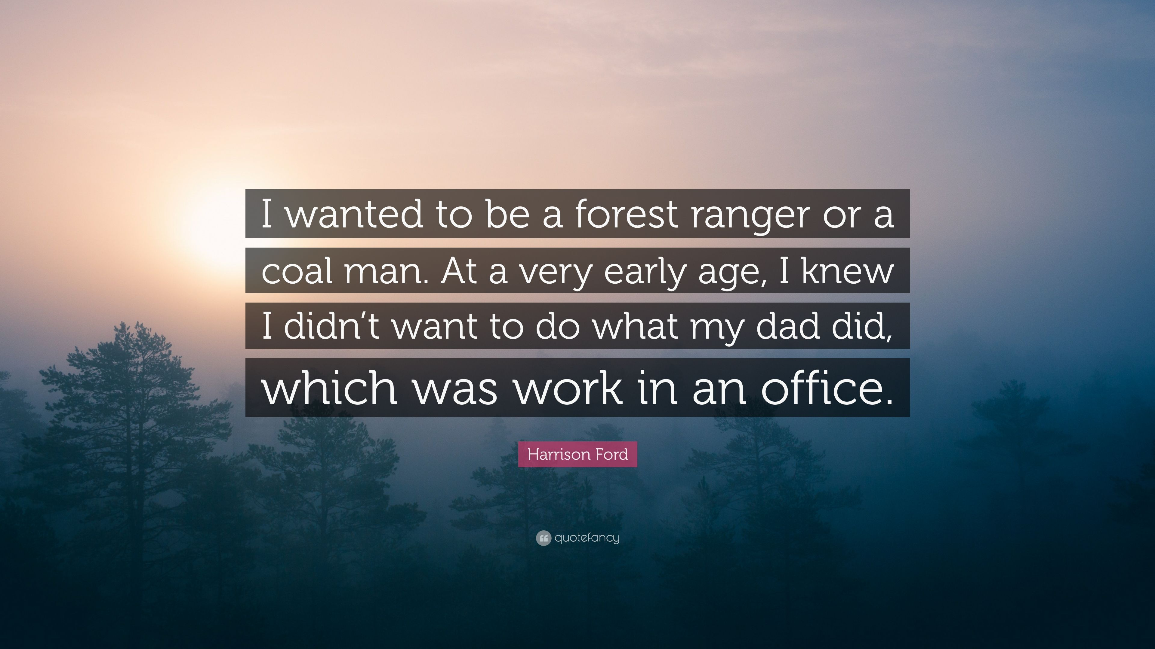 """Harrison Ford Quote: """"I wanted to be a forest ranger or a coal man"""