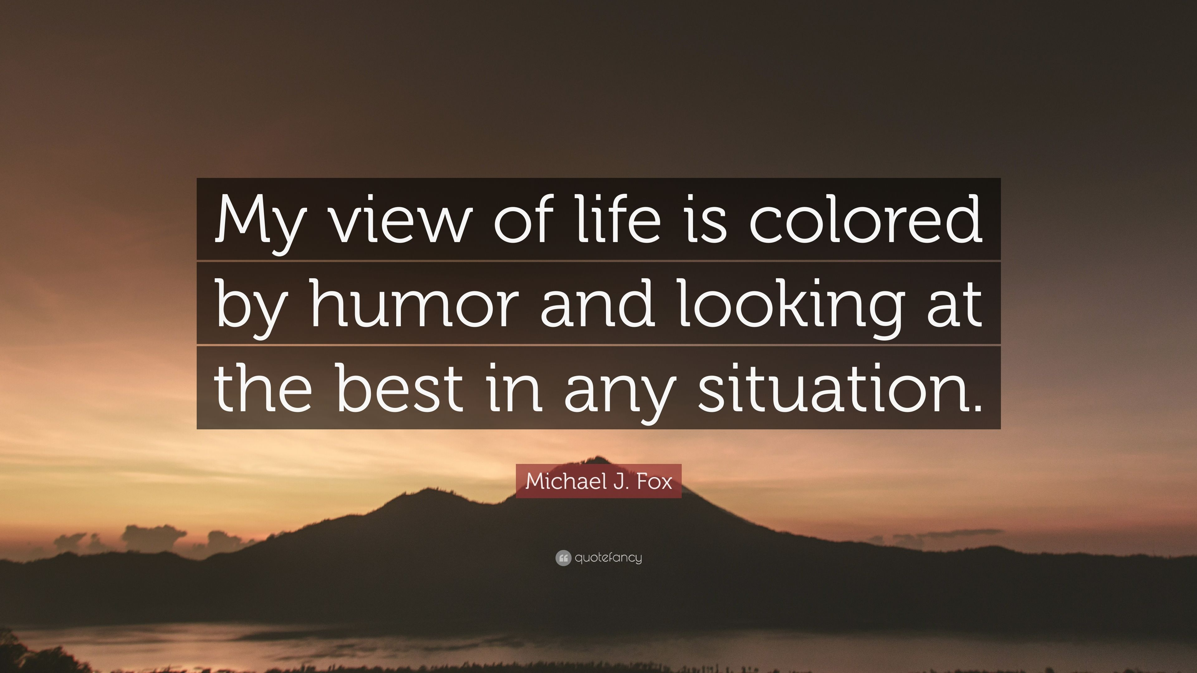 Michael J Fox Quote My View Of Life Is Colored By Humor And