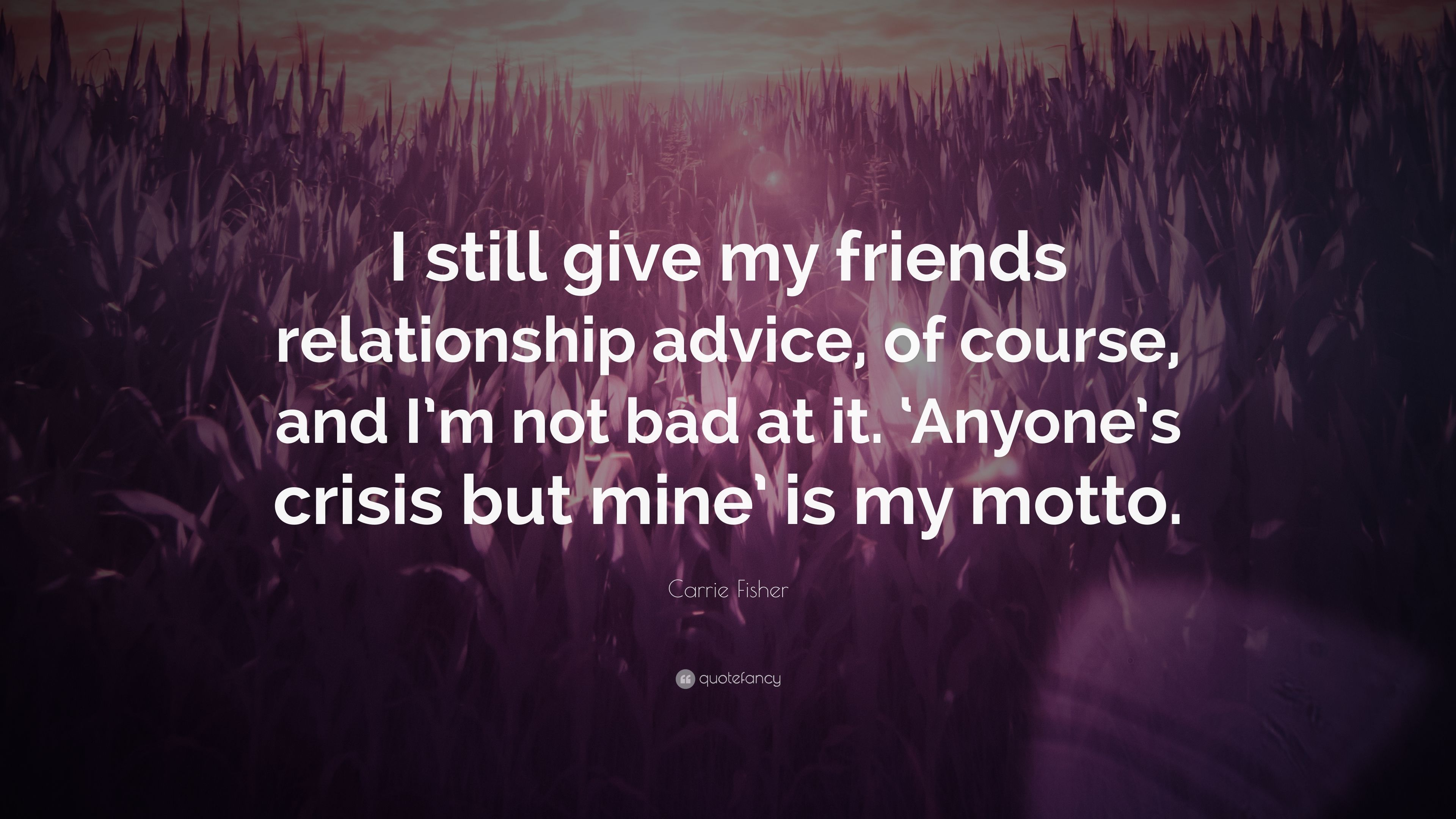 "Carrie Fisher Quote: ""I still give my friends relationship"