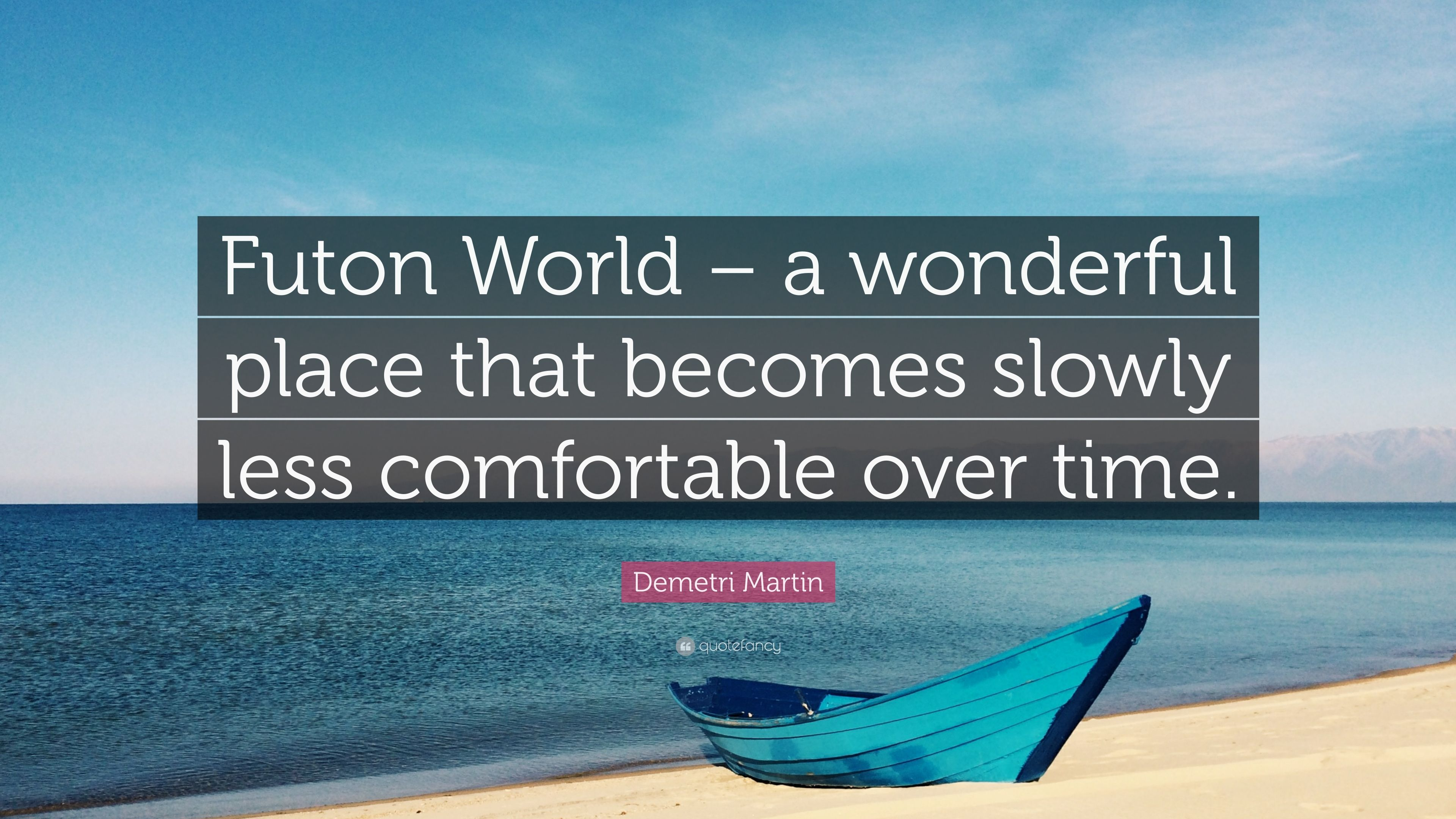 Demetri Martin Quote Futon World A Wonderful Place That Becomes Slowly Less Comfortable