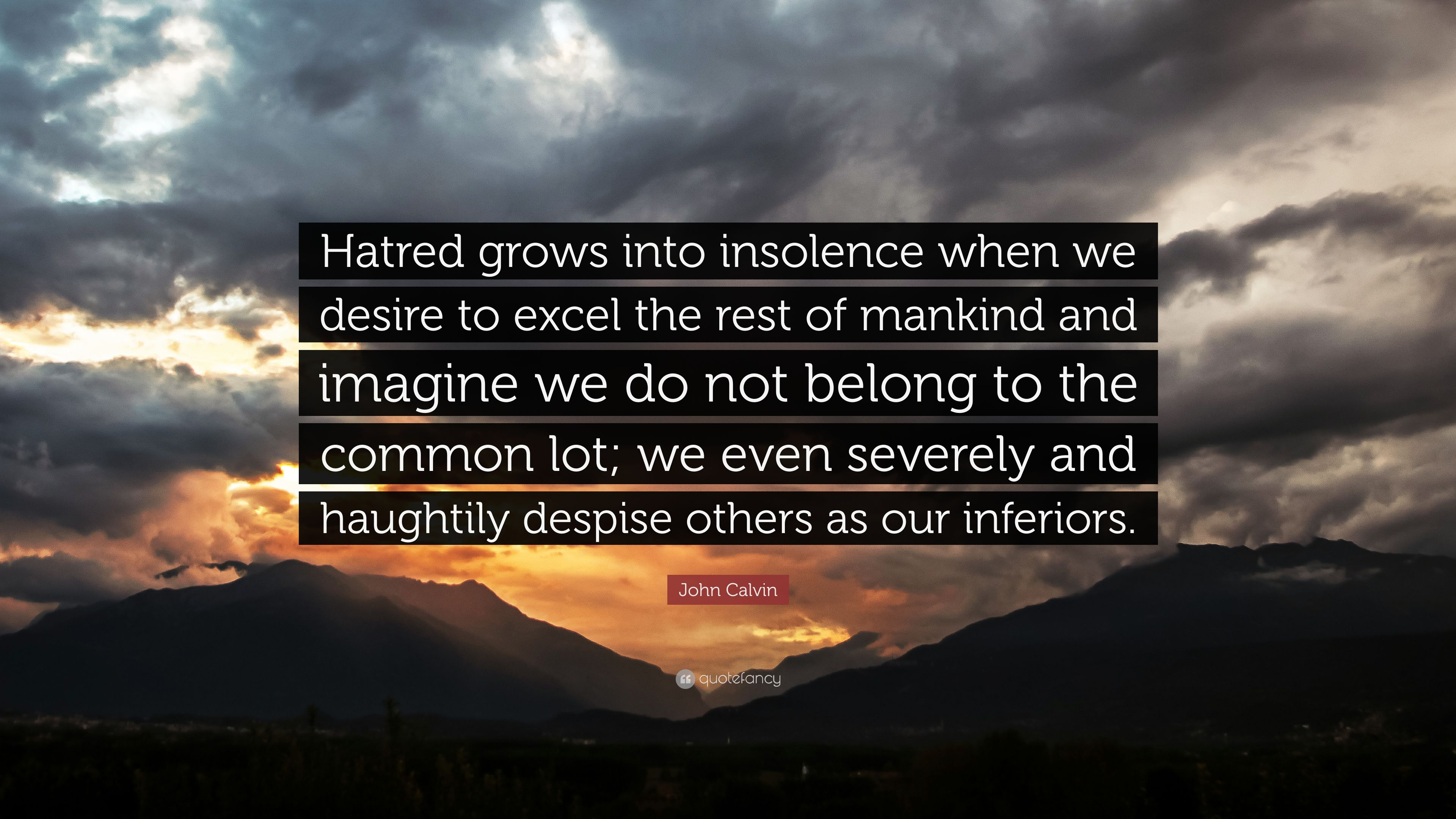 "John Calvin Quote: ""Hatred grows into insolence when we desire to"