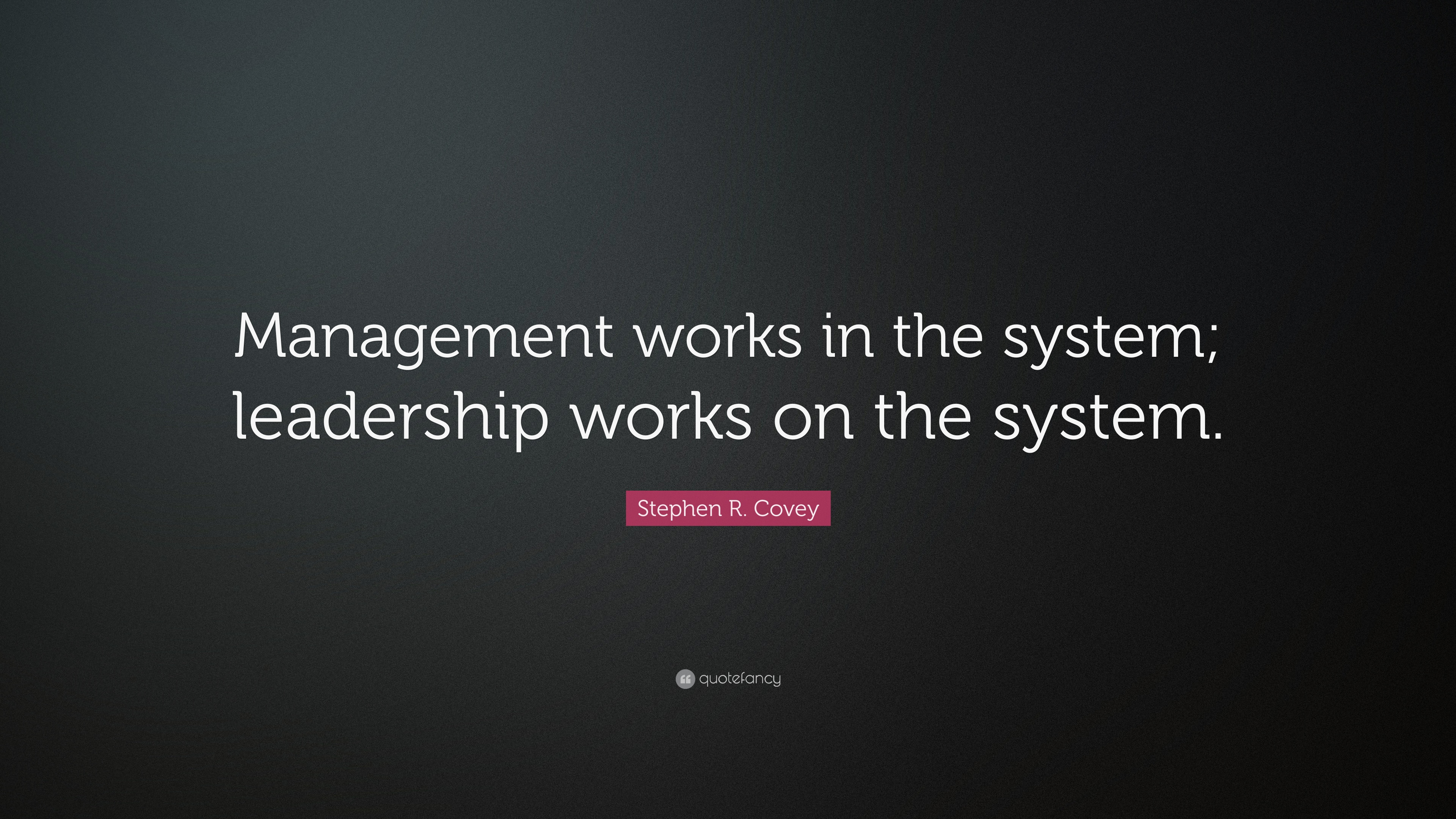"Stephen R  Covey Quote: ""Management works in the system"