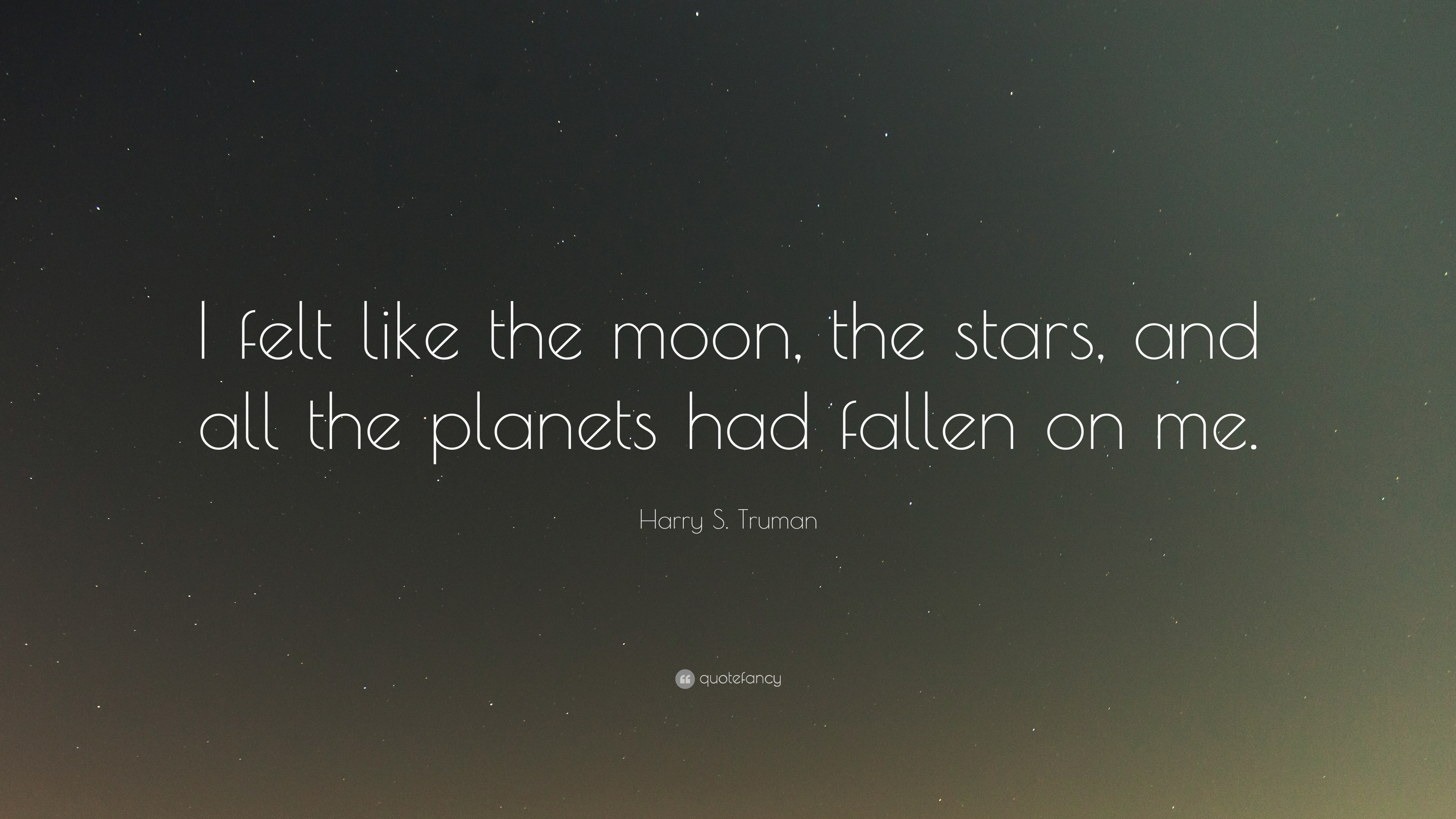 Harry S Truman Quote I Felt Like The Moon The Stars And All The
