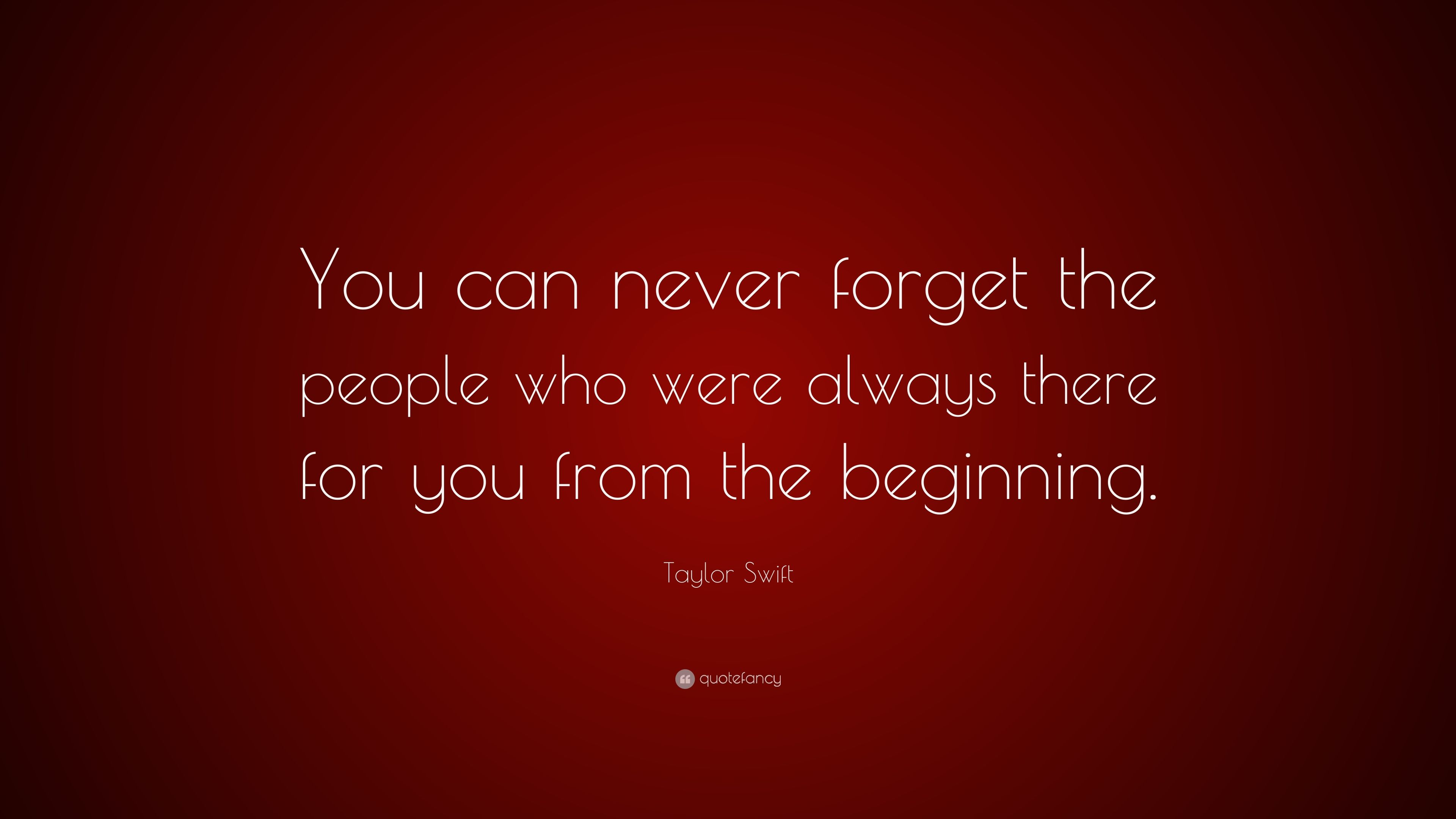 Taylor Swift Quote You Can Never Forget The People Who Were Always