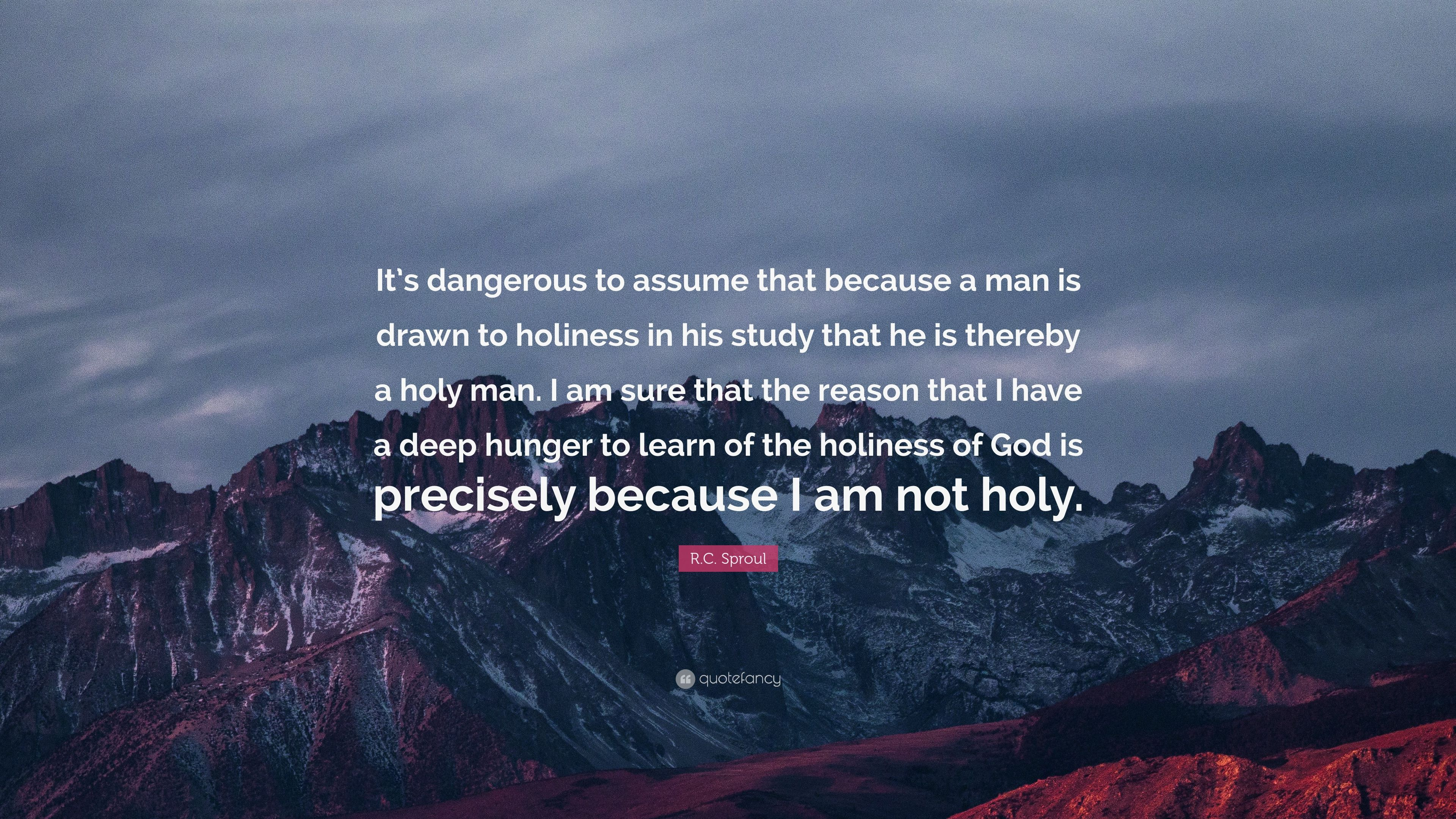 R C Sproul Quote It S Dangerous To Assume That Because A Man Is Drawn To Holiness In His Study That He Is Thereby A Holy Man I Am Sure T 7 Wallpapers Quotefancy